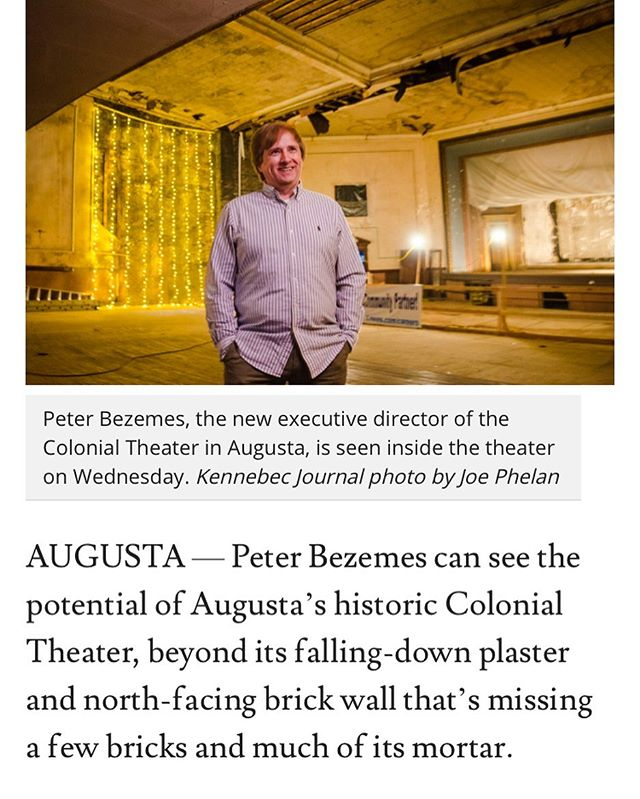 """Introducing our very first Executive Director, Peter Bezemes! """"The Colonial Theater's first executive director, Bezemes has more than 30 years of experience in the entertainment business, many of those spent overseeing theaters.  Now, he wants the Colonial Theater, which shut down 50 years ago, to once again draw people to the performing arts in downtown Augusta. """"You just have to have a little vision to see beyond the old plaster and whatnot, but you do kind of need to know what you're doing,"""" said Bezemes, hired recently by theater supporters following a months-long search for someone to lead the theater that drew more than 100 applicants  for the job from across the country. """"And you need a visionary like Richard (Parkhurst, chairman of the theater's board of directors) to save it from going south."""" Convincing others to share that vision, and cough up some cash to help make it a reality, will be among Bezemes' first tasks."""" Keep reading —-  https://www.centralmaine.com/2019/06/16/augustas-colonial-theater-has-its-first-executive-director/"""