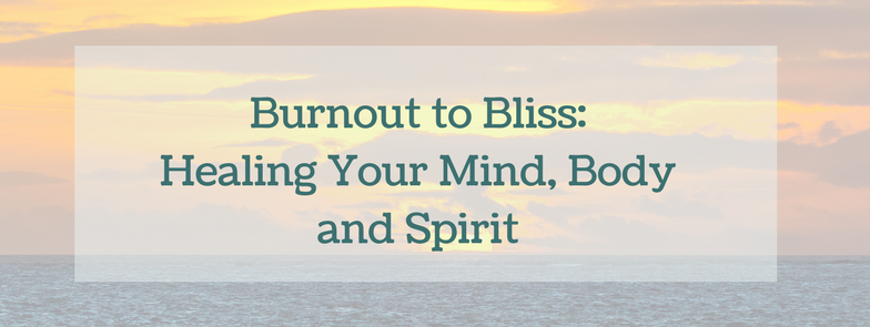 Burnout to Bliss_Healing Your Mind, Body and Spirit.png