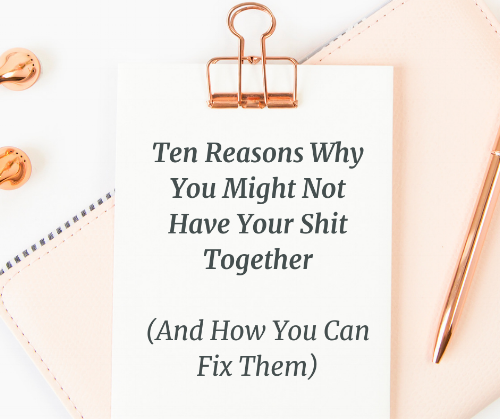 Ten Reasons Why You Might Not Have Your Shit Together (And How You Can Fix It).png
