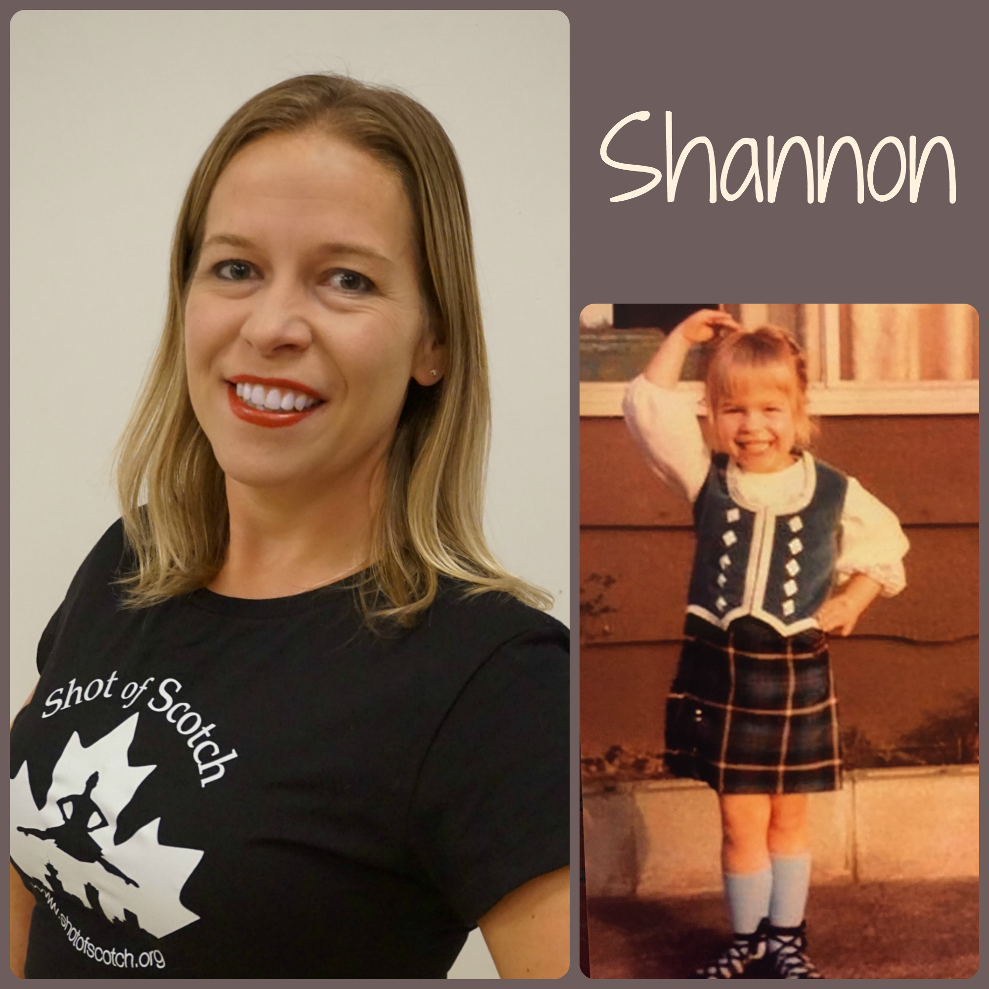 "Shannon Cressey   SoS Title: Full Company Dancer/Social Committee  Hometown: Surrey, BC  ""Real Life"" ID: Nature & Parks Programmer  Favourite Highland Dance Memory: Competing in a special championship competition at Expo 86  Random and Mostly True Fact: She is a go to person when a friend needs anything ""nature-like"" identified - including birds, nests, plants, slugs & snails and even poop. She is the knower of random nature knowledge!"