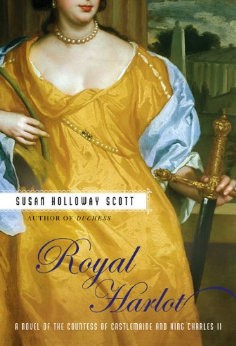 Royal Harlot: A Novel of the Countess of Castlemaine and King Charles II   A Novel of Restoration England  by Susan Holloway Scott  New American Library  July, 2007