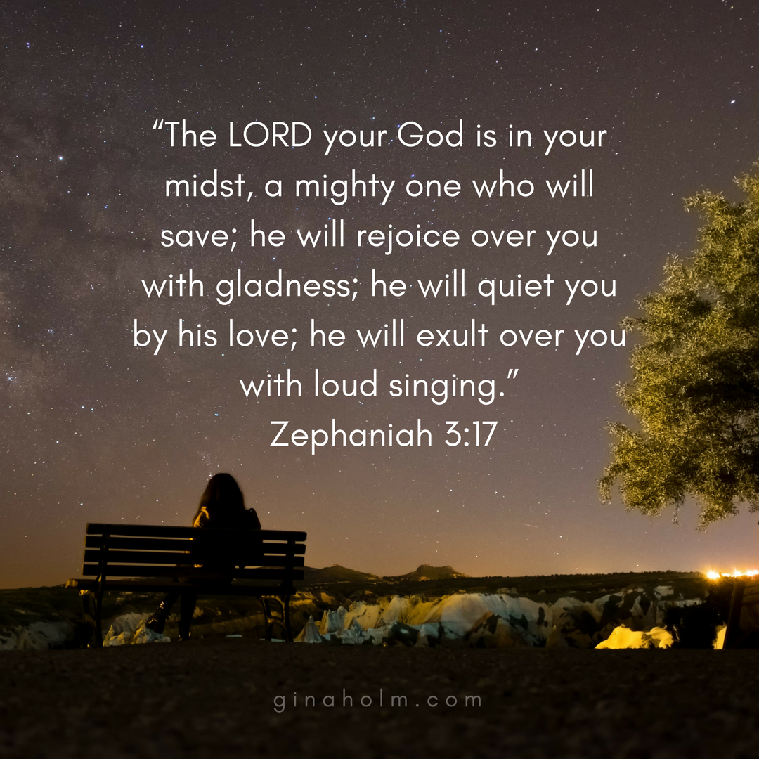 """""""The LORD your God is in your midst, a mighty one who will save; he will rejoice over you with gladness; he will quiet you by his love; he will exult over you with loud singing."""" Zephaniah 3_17.png"""