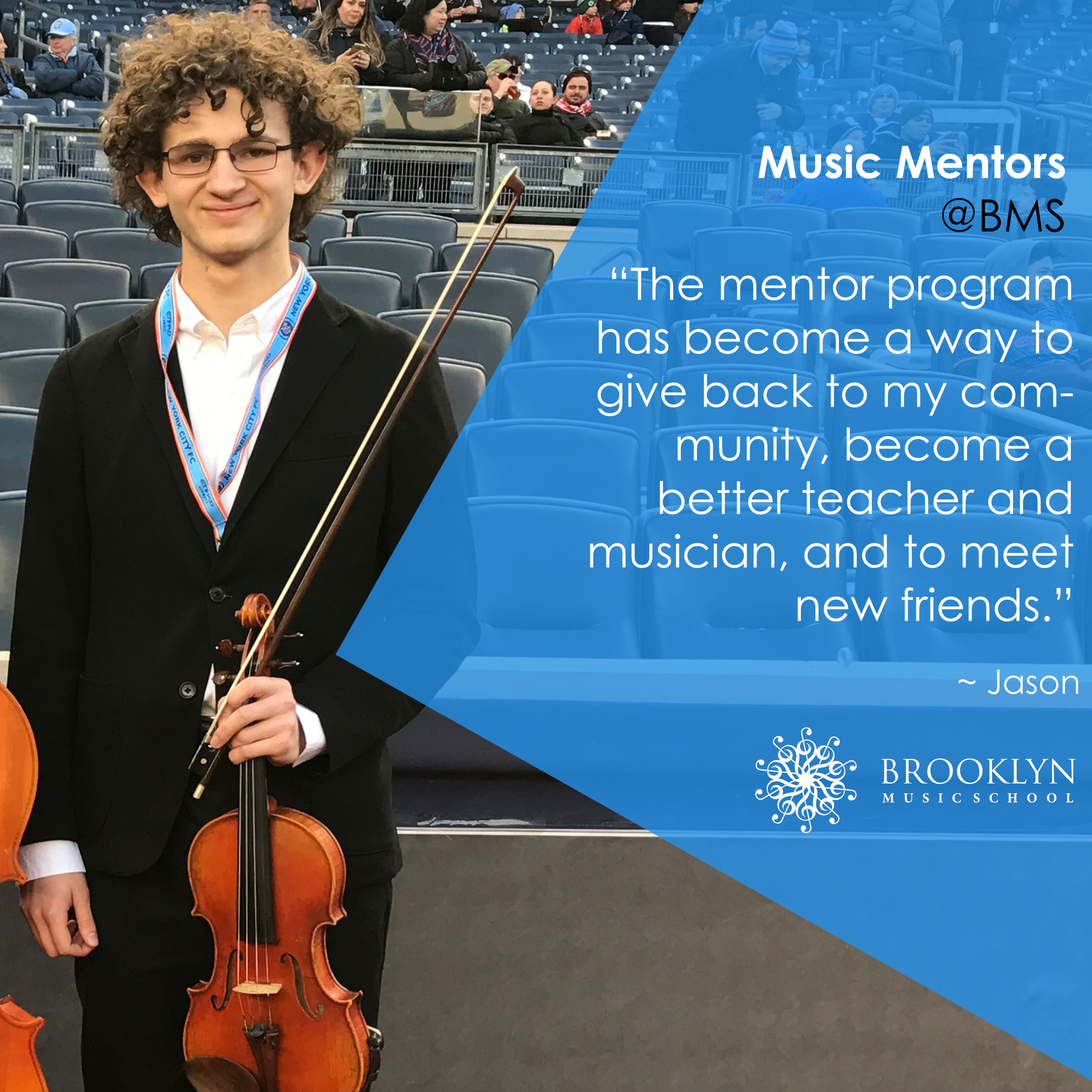 JASON (Violin) - When I first emailed the Brooklyn Music School asking if I could help teach violin, I was just looking for a way to combine my interests of music and education. The mentor program provided so much more. Last year, I worked with 5 and 6 year olds learning to play violin. I didn't expect it to be as fun or educational as it was – the kids were always eager to come to class. Now I'm having even more fun with the child and adult and orchestras. It's an amazing experience that has helped me grow as a musician and as an educator.Another aspect of the mentor program is the working with the other mentors. Each week we have theory class together with Rafael. The music theory class at my school was boring, confusing, and I didn't learn anything. This class is the complete opposite. Each week we learn something new, and we always have a good laugh at the end. All the other mentors are incredibly talented and kind, and have become some of my best friends. In the year since I came to the Brooklyn Music School for the first time, the mentor program has become a way to give back to my community, become a better teacher and musician, and to meet new friends.