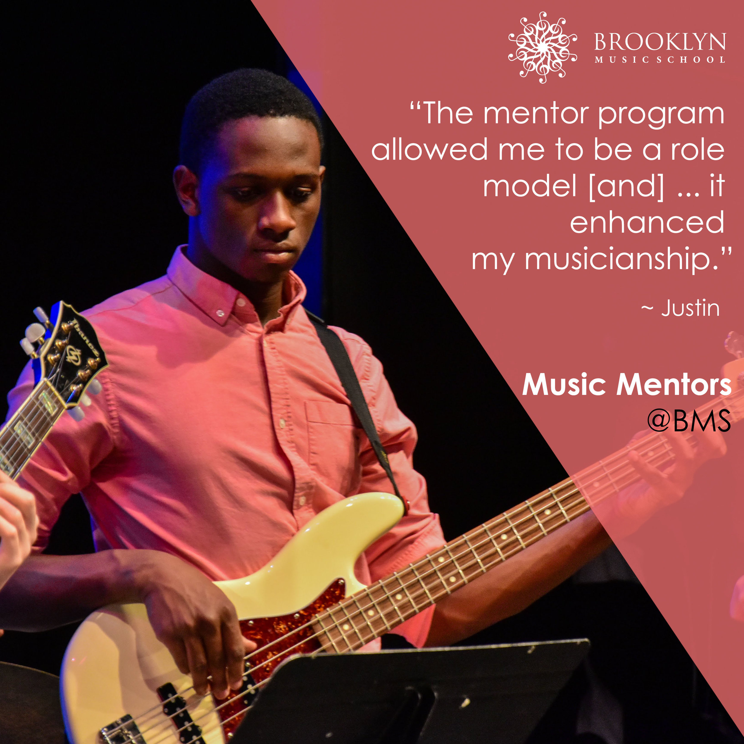 JUSTIN (Bass) - The mentor program has always been a big part of my high school life. As a high school freshman I had loved music and wanted to pursue the career of teaching it. The mentor program had not only allowed me to be a role model to those younger than me, but it enhanced my musicianship. Over the course of four to five years I have participated in rock and jazz band where I have met amazing musicians. The music artists within the Brooklyn Music School are generous and courteous towards the mentors. This family friendly music school has brought my love for music to new heights as I was always excited to show up. I have been honored to take part in gigs at the Sidewalk Café as well as a Music School Belgium. There has never been a boring day while participating in the mentor program. There is always something new to learn as every day passes. As my senior year progresses, new people appear just as eager to learn as I was. When I leave the program for college I anticipate there will be a new wave of musicians that will take part in the program with the same eagerness and passion.