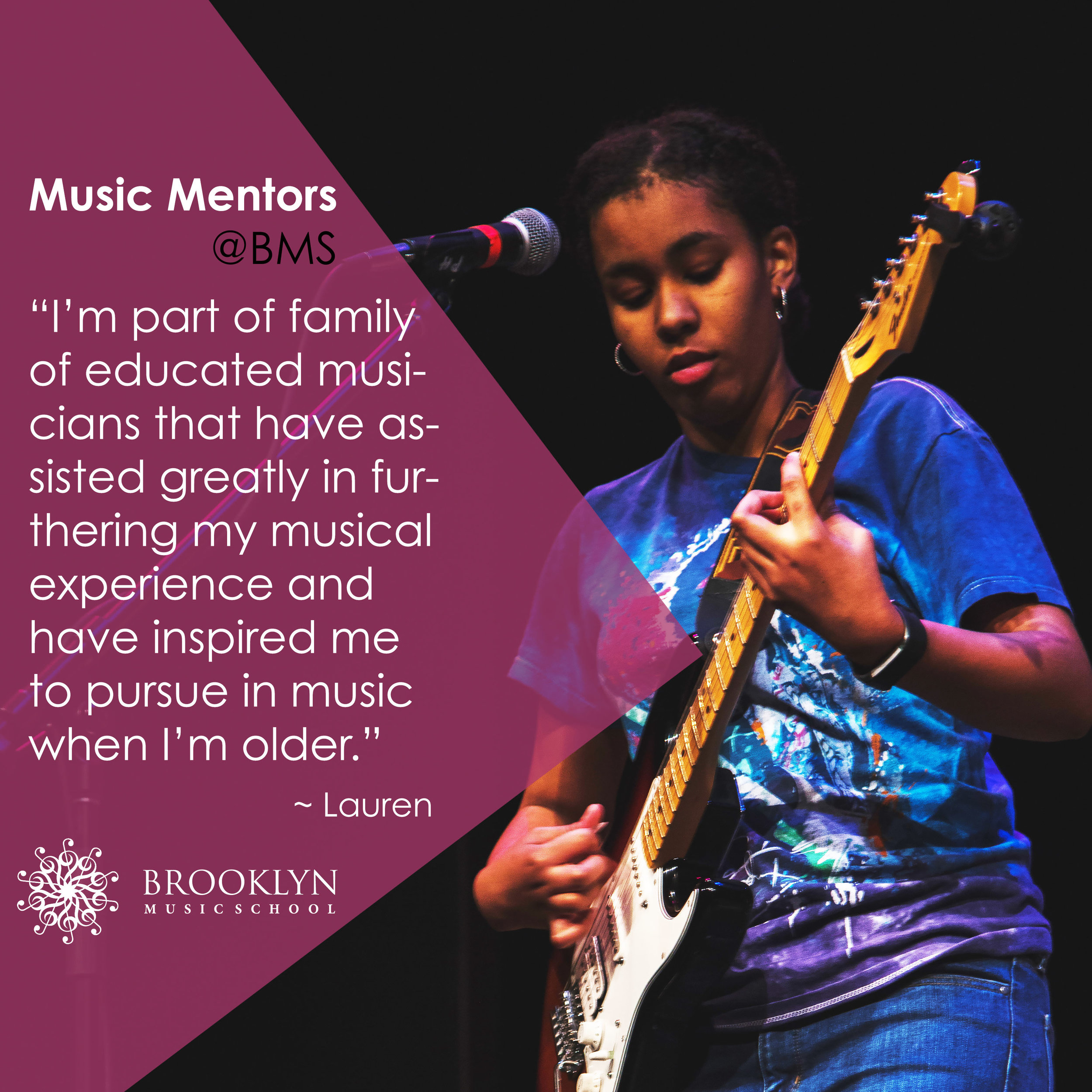 "LAUREN (Guitar, Keyboard) - To me, the mentor program provides an outstanding opportunity to dive more into music than just the base of it. The program provides opportunities to get ""behind the scenes"" during performances, in addition to joining ensembles. I love the mentor program because it has helped me gain friends and feel as if I'm part of a larger family that shares the same love for music as I do. I feel like I'm part of family of educated musicians that have assisted greatly in furthering my musical experience and have inspired me to pursue in music when I'm older."