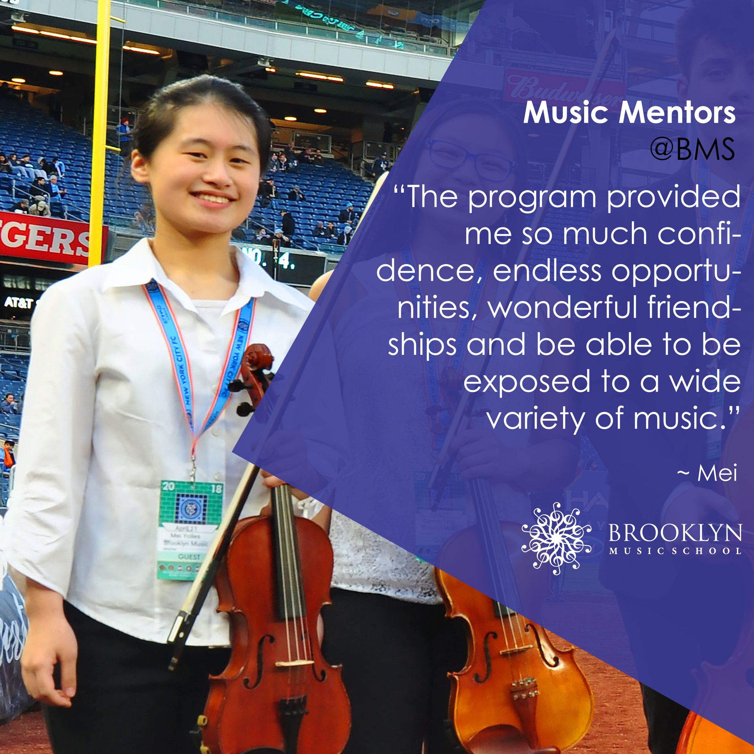 MEI (Violin)  - The Brooklyn Music School's Mentor Program means so much to me. The program provided me so much confidence, endless opportunities, wonderful friendships and be able to be exposed to a wide variety of music. I wouldn't have known a lot about jazz, blues and many different contemporary music. For me, I only know popular music and classical music and haven't been given an opportunity to analyze each music. I really enjoy working with kids and share my passion of music to the younger students. I haven't taught anyone anything before and being like a mentor in the classes gave me confidence on my secondary instrument, violin.I really enjoy helping out with concerts. Helping out in the TCS Marathon and monthly concerts was extremely interesting. Being able to mingle with other mentors really improve my morning? skills. Without this mentor program, my confidence level wouldn't be that high. Especially playing music because I've always been judged by my peers. But this program really changed that. The opportunities here or endless. Being able to work with successful adults and musicians is a great way to gain more connections which is very important in my future, especially when I need to find jobs. The wonderful times I have while working with other mentors in my quartet is indescribable. Being in chamber music before, I didn't really enjoy as much because no one really took it seriously. This program also really helped me to time manage since I do a lot of other extracurricular activities. It also helped me to get all of my college recording done.