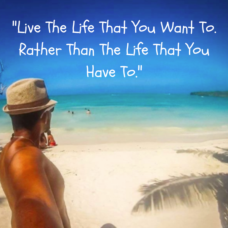 Live The Life That You Want To. Rather Than The Life That You Have To.png
