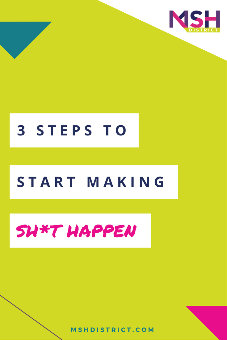 3 Steps to Start Making Sh*t Happen . MSH District - Fashion Startup Fund. Spiralling out of control in the world of procrastination and to-do lists you find yourself stopped dead in your tracks spinning your wheels and wondering how the hell you got yourself into this mess. STOP!!! http://www.mshdistrict.com/blog/3-steps-to-make-shit-happen