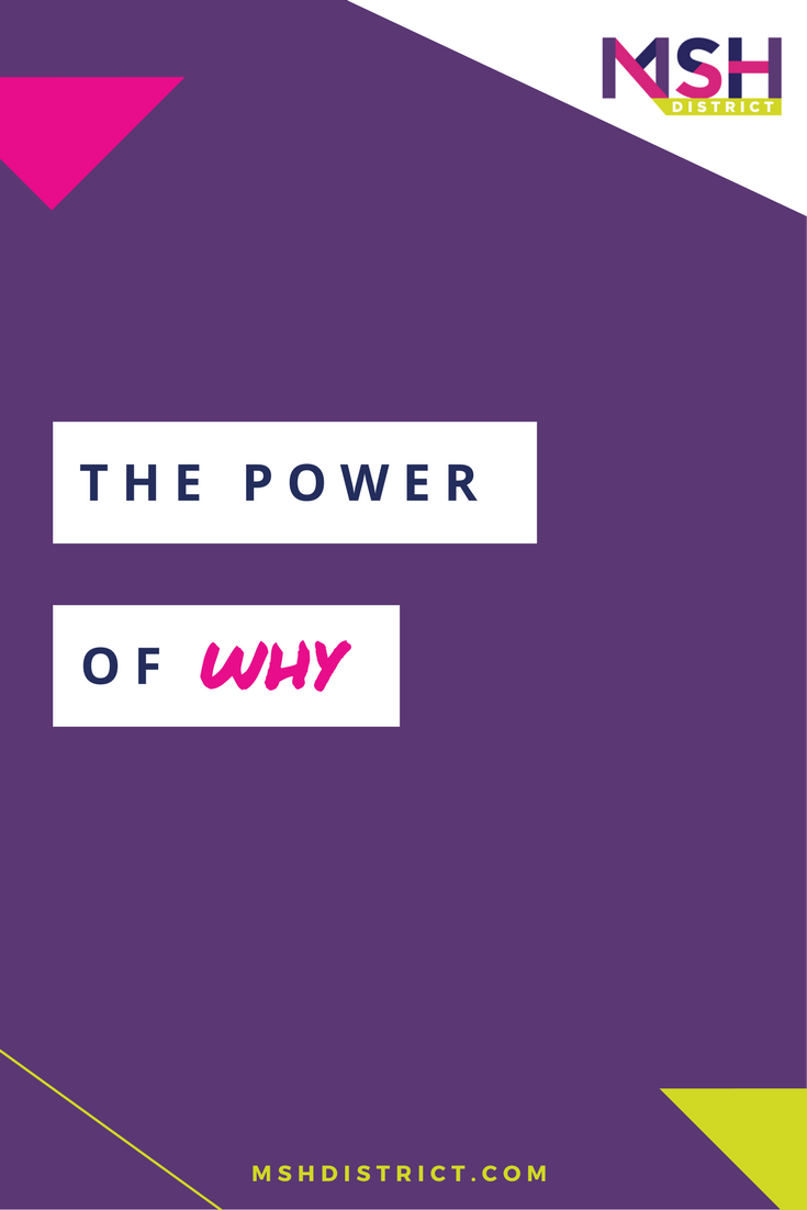 """The Power of Why. MSH District - Fashion Startup Fund. Having a clearly defined WHY helps keep you focused, allowing you to make confident decisions toward building your dream business. Remember, """"People don't buy WHAT you do, they buy WHY you do it."""" - Simon Sinek http://www.mshdistrict.com/blog/the-power-of-why"""