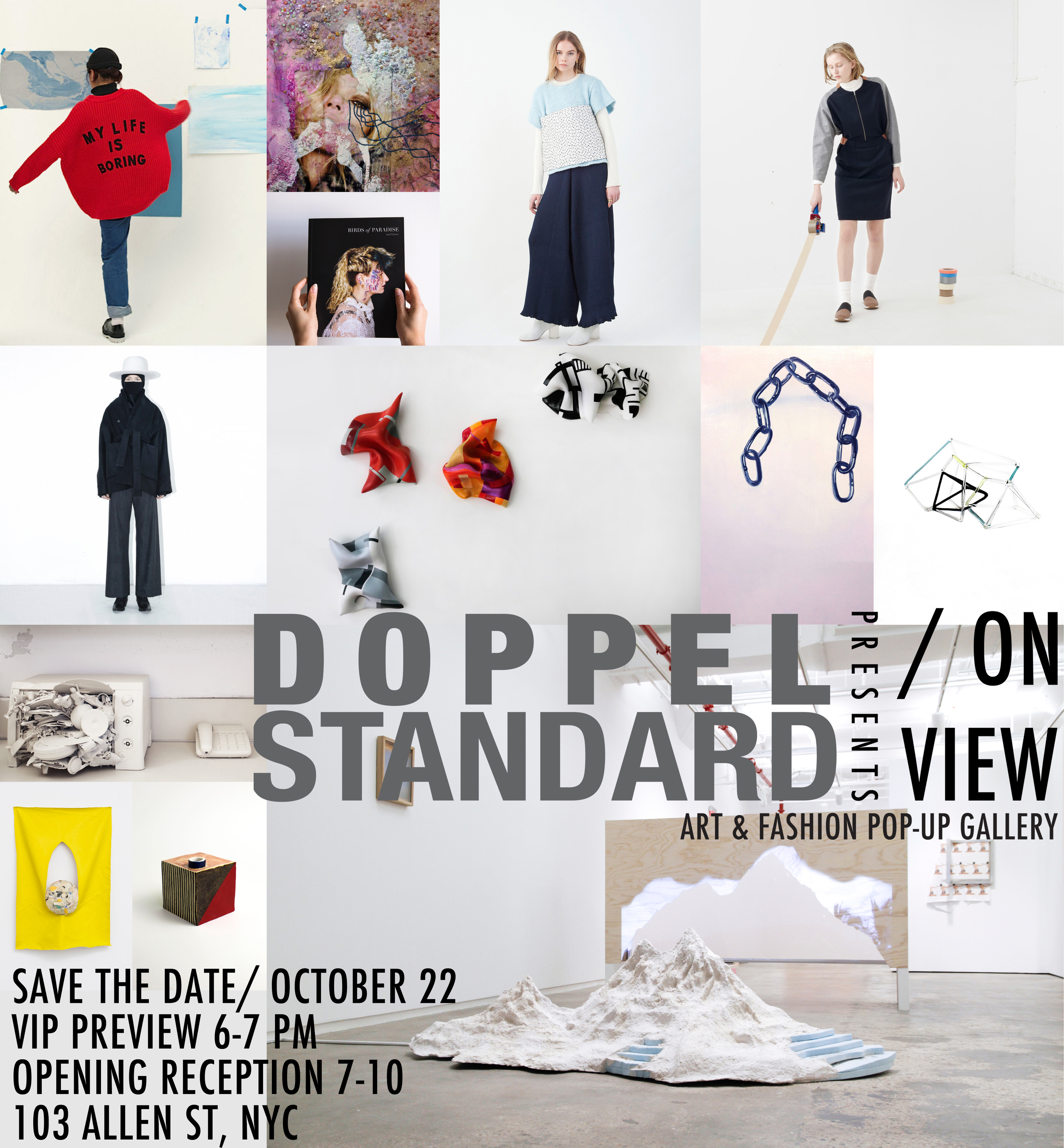 """DOPPELSTANDARD: ON VIEW   OCTOBER 22- 25 103 Allen Street, New York, NY  VIP OPENING RECEPTION THURSDAY, OCTOBER 22, 6 PM PRESS PREVIEW 12-1 PM   Doppelstandard is pleased to present DOPPELSTANDARD: ON VIEW an interdisciplinary art and fashion exhibition curated by Andy Chow. The four-day event located at 103 Allen Street, New York, will feature the works of Becky Brown, Jane D'Arensbourg, Reiko Hamano, Edyta Lewicka, Siobhan Liddell, Ariel Mitchell, Alex Nuñez, Lee O' Connor, Marela Zacarias, and will showcase the newest fashion collections from the likes of Won Hundred, Assembly New York, and Reality Studio. The exhibition kicks off with a VIP opening reception on Thursday, October 22nd from 6:00pm-7:00pm, and open to the public from 7:00pm-9:00pm. The opening will have an open cocktail bar, music provided by DJ LEAN AUTOMATIC and works and apparel for sale.  Doppelstandard is an independent lifestyle women's boutique based in New York that curates fun and cutting-edge multinational designer labels with vintage pieces from Japan. In 2011, Doppelstandard began as Standard Vintage, an online Etsy store specializing in Japanese vintage clothing. Creator Andy Chow developed a fashion concept that would merge the Standard Vintage idea with contemporary stylings, inspired by the street looks from New York and Tokyo. He decided to leave his corporate architectural design job to pursue his vision of a brand that combines the best of both aesthetics. The name Doppelstandard encompasses this """"style paradox"""" that two seemingly opposed concepts, when joined together, can create a unique and elegant new street style.  Gallery hours will run from October 23- 24 12PM- 8PM, and October 25 11AM- 4PM. This event is produced by LUCAS BRANDING. Exhibition coordinated by Alex Nuñez.  To make an appointment for the press preview on Thursday, October 22nd from 12:00pm- 1:00pm, or to RSVP for the VIP opening reception from 6:00pm-7:00pm, please contact Mathew@lucasbranding.com.  Alex Nuñ"""