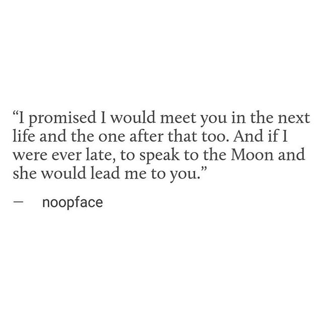 "Words by @noopface. . . ""I promised I would meet you in the next life and the one after that, too. And if I were ever late, to speak to the Moon and she would lead me to you."""