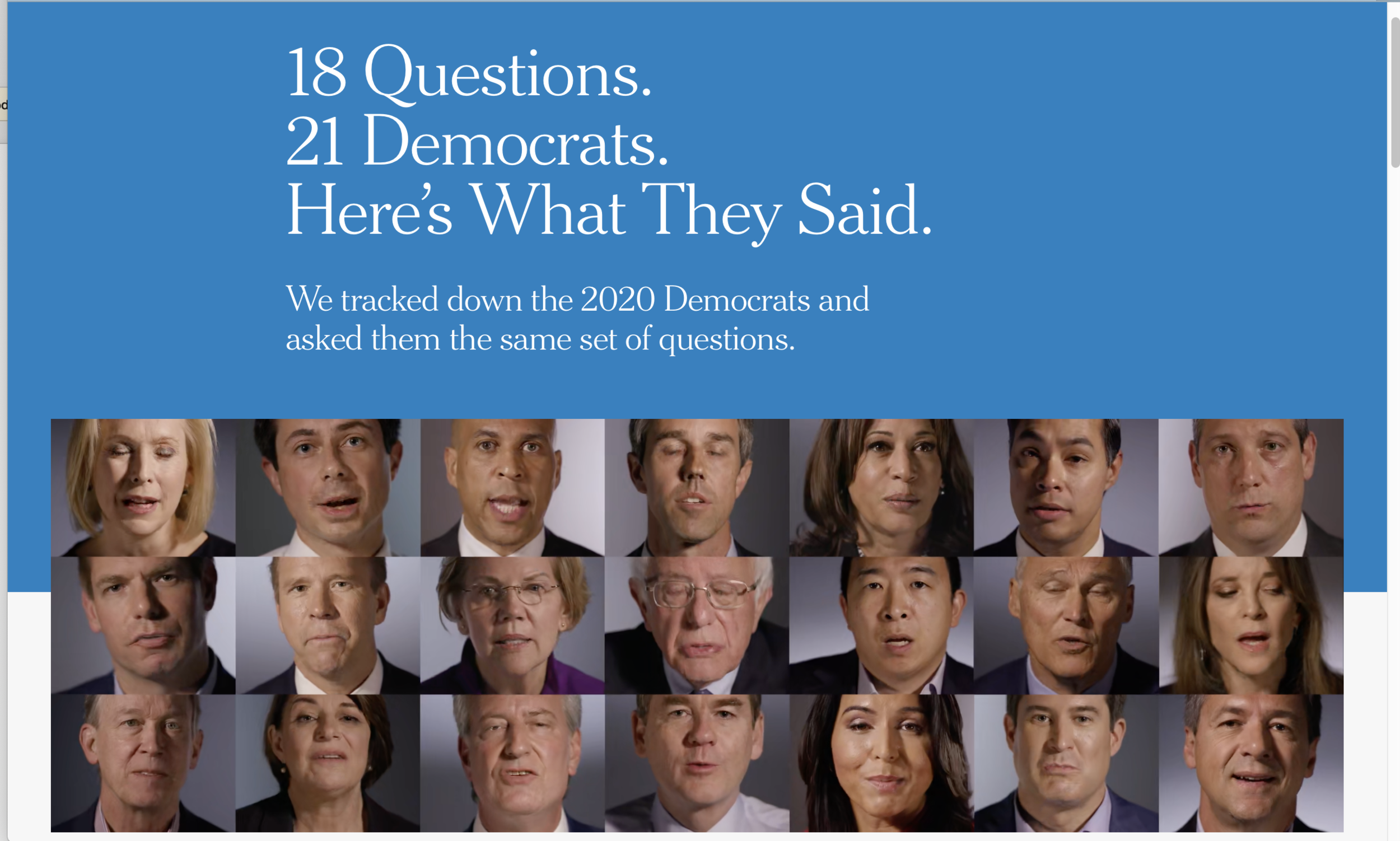 "The New York Times published an interactive ""Meet the Candidates"" special report in which 21 Democratic presidential candidates each answered 18 policy and personal questions in videotaped profiles that are easy to access and easy to listen to."