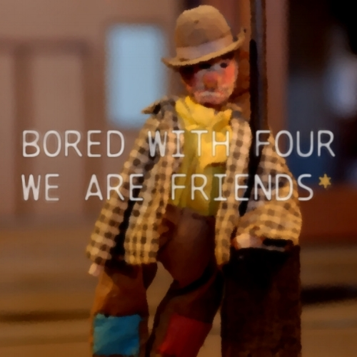 Bored With Four - We Are Friends*