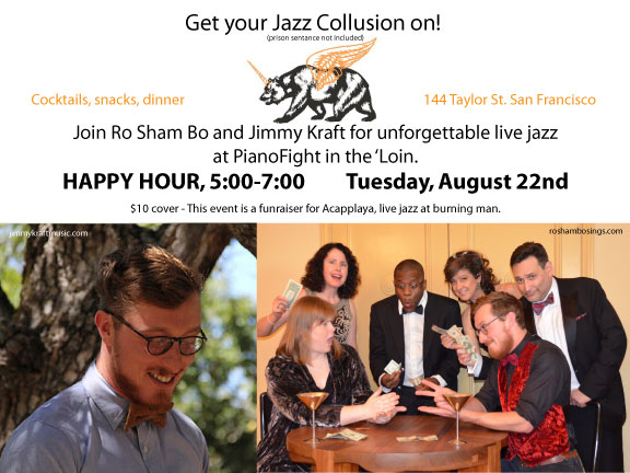 Come have a drink and hear jazz sextet Ro Sham Bo at PianoFight in The Tenderloin in San Francisco on Tuesday, August 22 from 5 to 7 p.m. We will be alternating sets with the very talented singer/pianist Jimmy Kraft.  This fun, adults-only venue serves snacks and grub as well as alcohol. Cover charge of $10 goes to support Acapplaya (Burning Man's infamous a cappella group led by the incomparable Bonnie Doyle!)  Date: Tuesday, 8/22/17 Venue: PianoFight (144 Taylor St., San Francisco, CA) Time: 5 p.m. to 7 p.m. - Happy Hour! Cover: $10 (donation jar on the bar)  Ro Sham Bo Audrey Kauffman, Bonnie Doyle, Juliet Green, Jimmy Kraft, Dave Duran and Bakari Holmes  www.roshambosings.com
