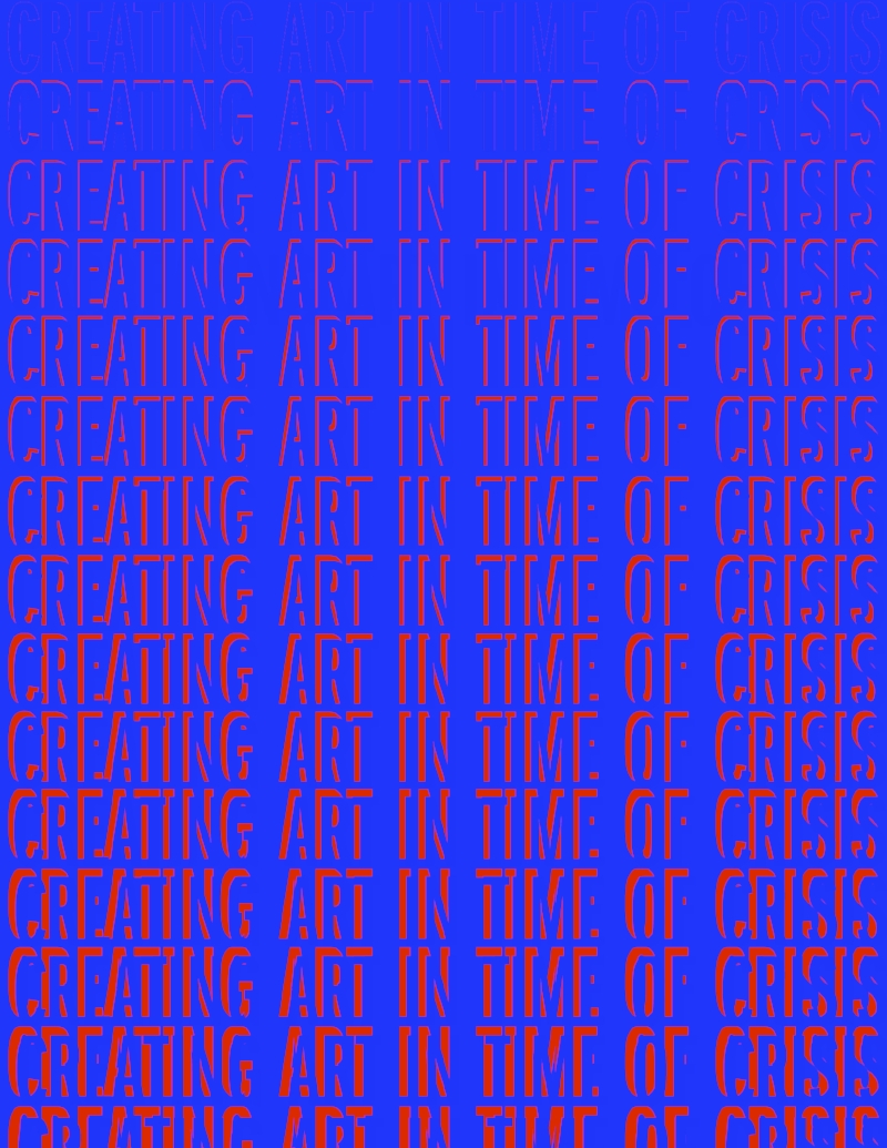 """CREATING ART AT A TIME OF CRISIS 