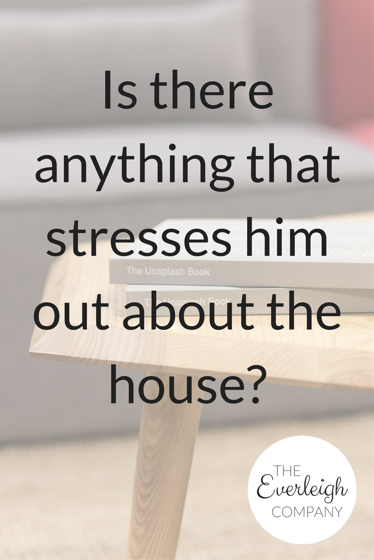Is there anything that stresses him out about the house? | Everleigh Company