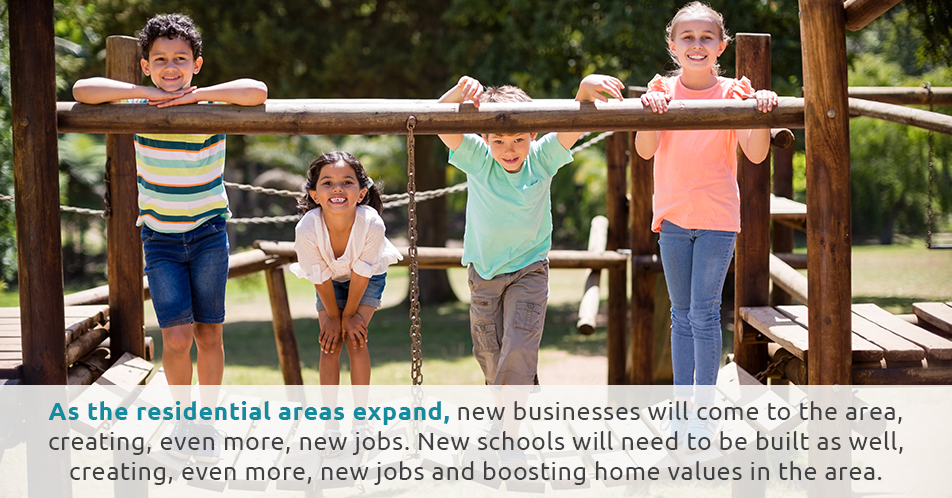 As the residential areas expand, new businesses will come to the area. New schools will need to be built as well, boosting home values in the area.