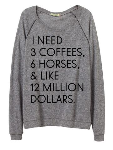 This  Equestrian Tee says it all. Listen up, boys: this is all a horse girl ever wants.