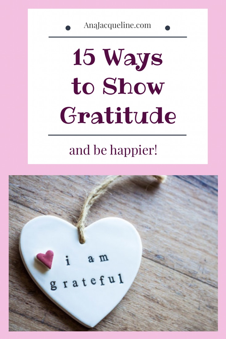 Being Grateful | Showing Gratitude | Ways To Show Gratitude | Ways To BeThankful | Lead Happier Life | www.AnaJacqueline.com
