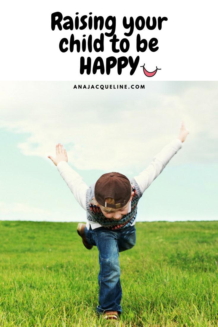 Raising Your Child To Be Happy | Raising Your Kid To Be Happy | Happy Children | Raising Happy Children | Raising Happy Kids | #RaisingHappyKids | #ParentingTips | Parenting Tips | #RaisingHappyChildren | #RaisingChildToBeHappy | www.AnaJacqueline.com