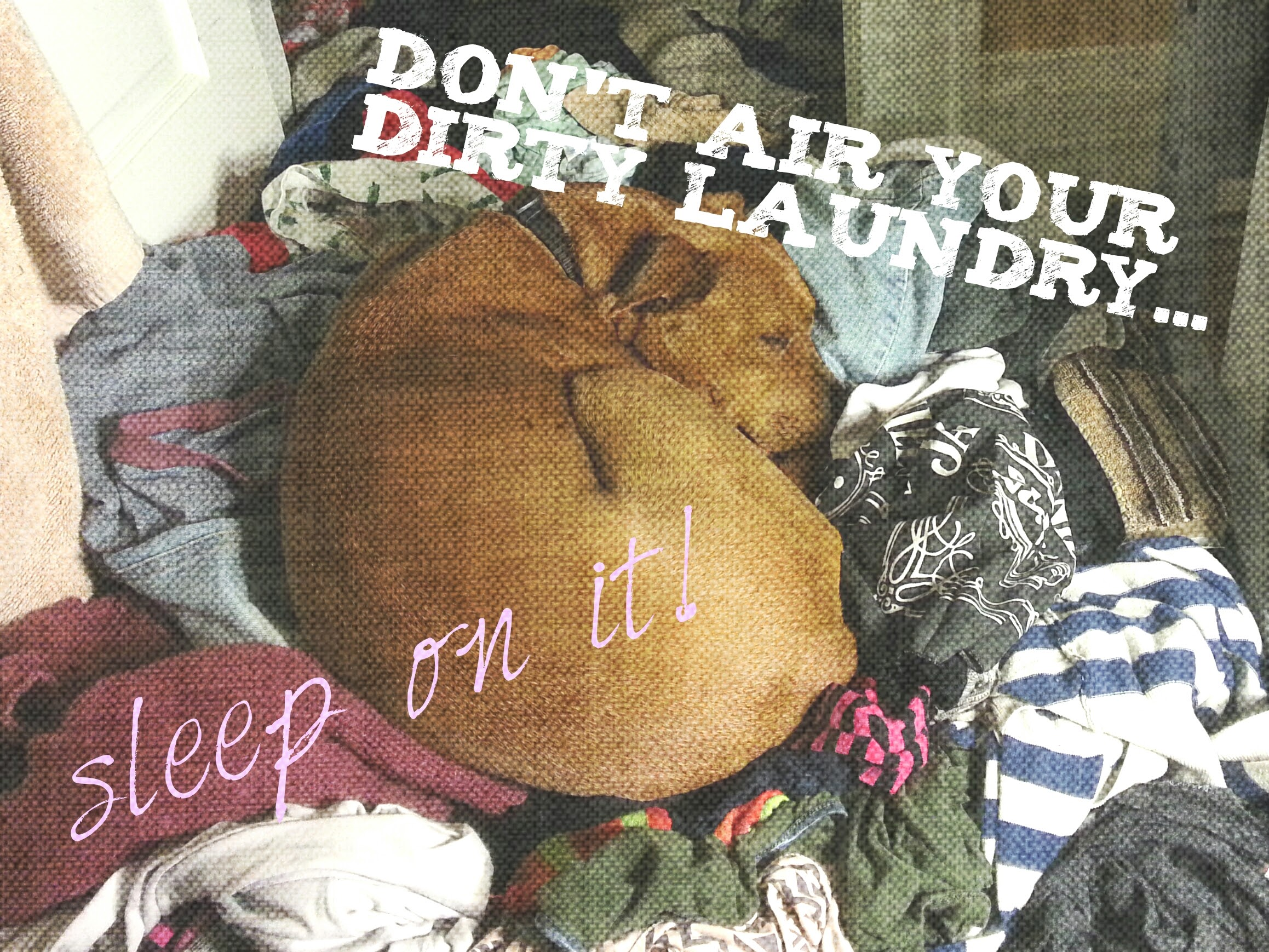 Don't air your dirty laundry...    sleep on it!    - Naya