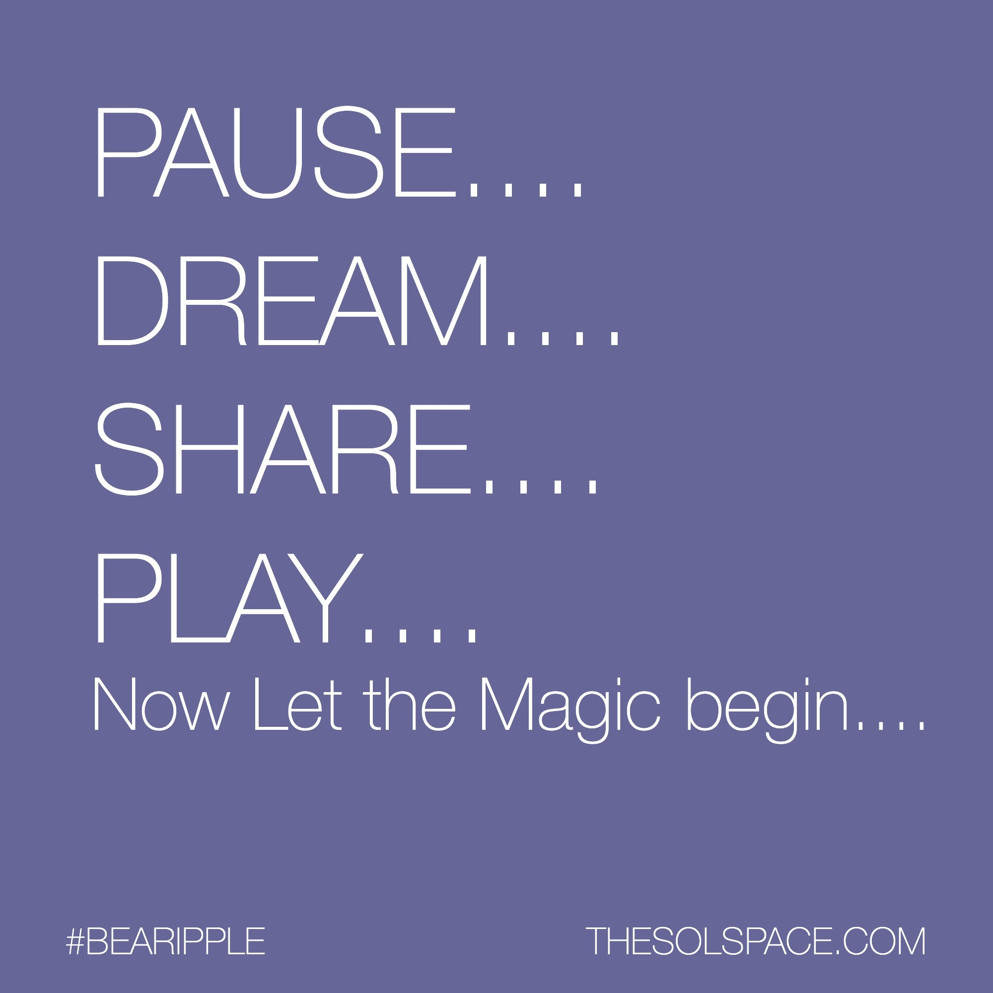 #BeARipple...Pause..Dream..Share..Play..Now let the Magic begin.. @theSOLspace