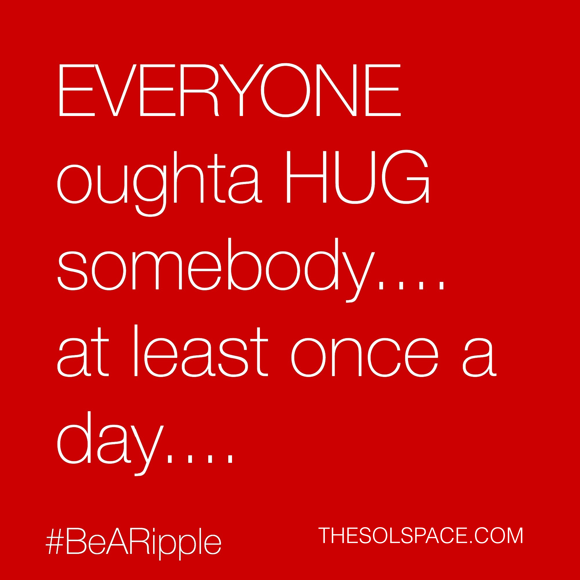 #BeARipple.. Everyone oughta HUG somebody...at least once a day...@theSOLspace
