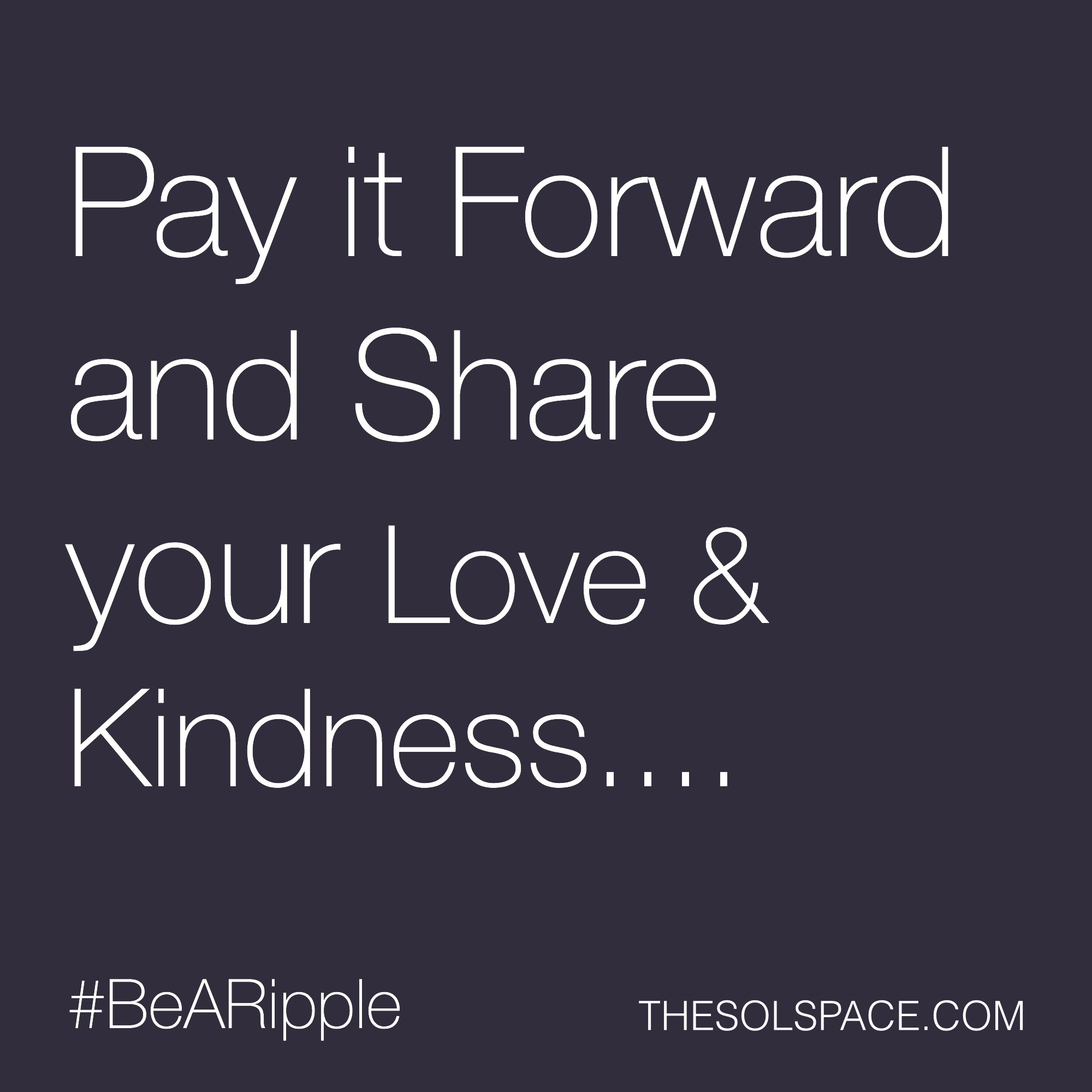 #BeARipple..Pay it forward and share your Love & Kindness... @theSOLspace