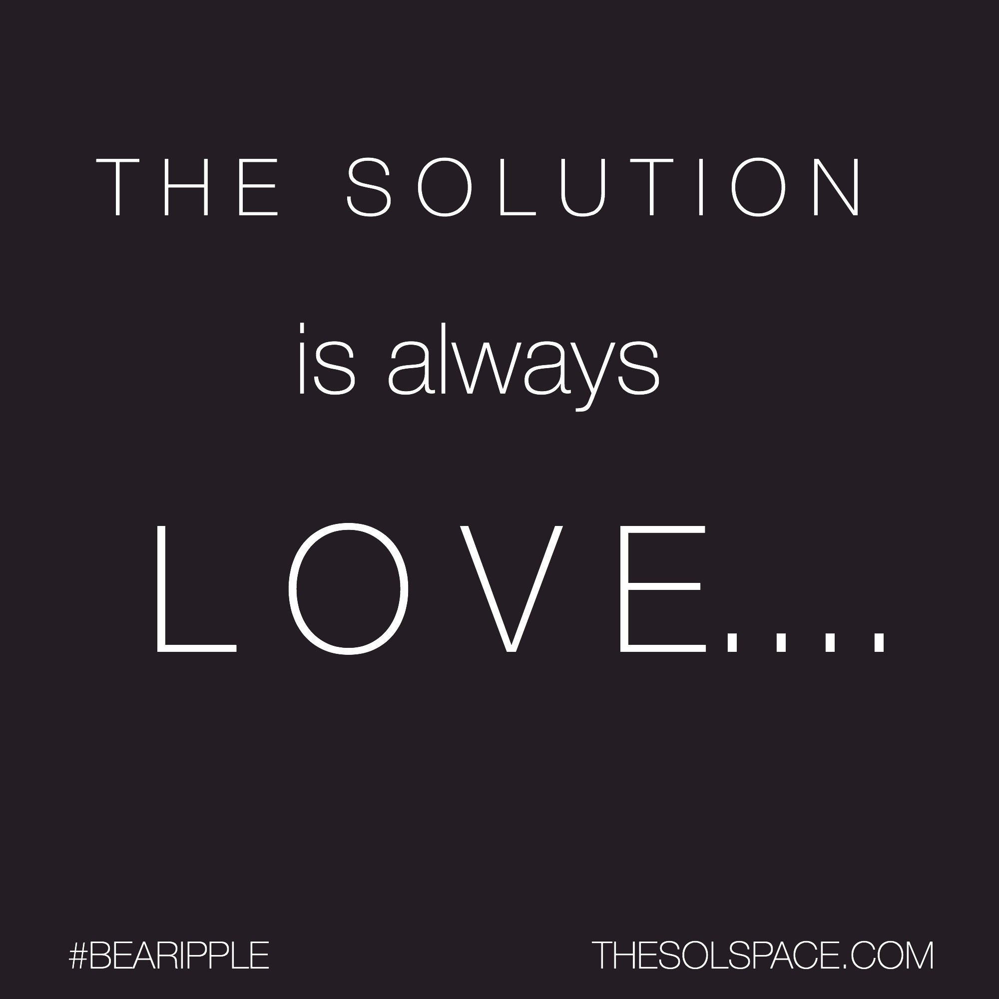 #BeARipple..The Solution is always LOVE @theSOLspace