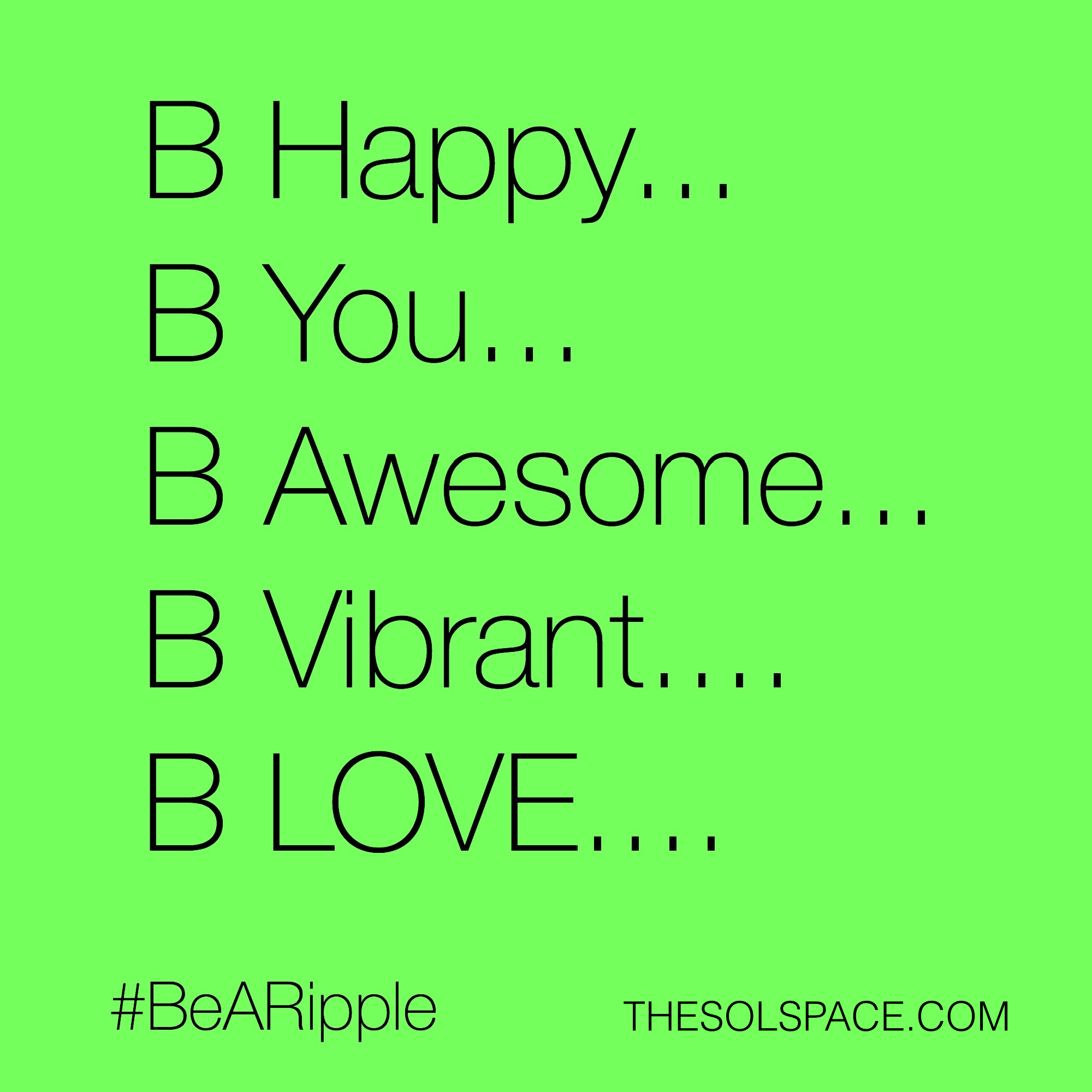 #BeARipple..Be Happy..Be You..Be Awesome..Be Vibrant..Be Love @theSOLspace