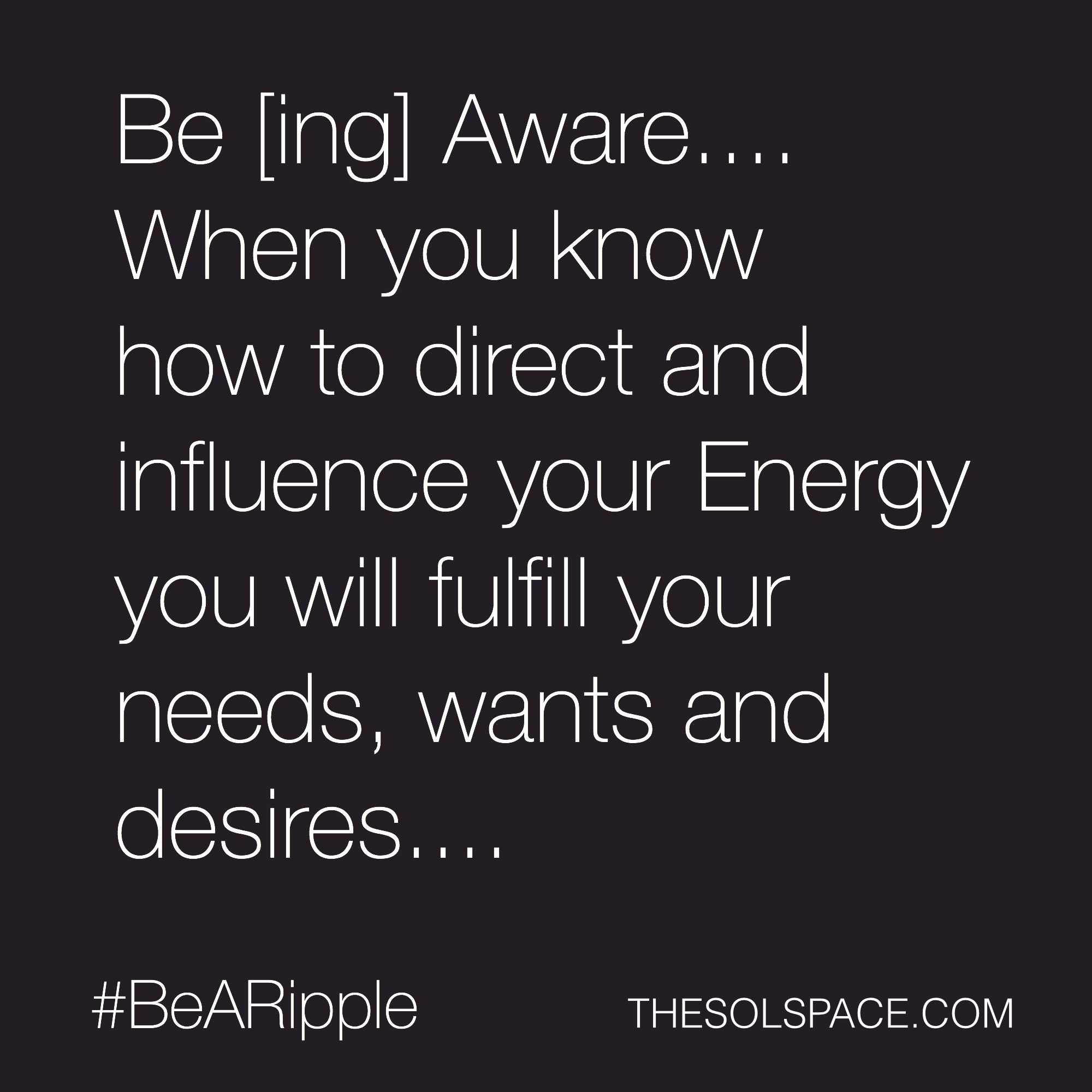 #BeARipple...When you know how to direct and influence your energy you will fulfil you needs and desires @theSOLspace