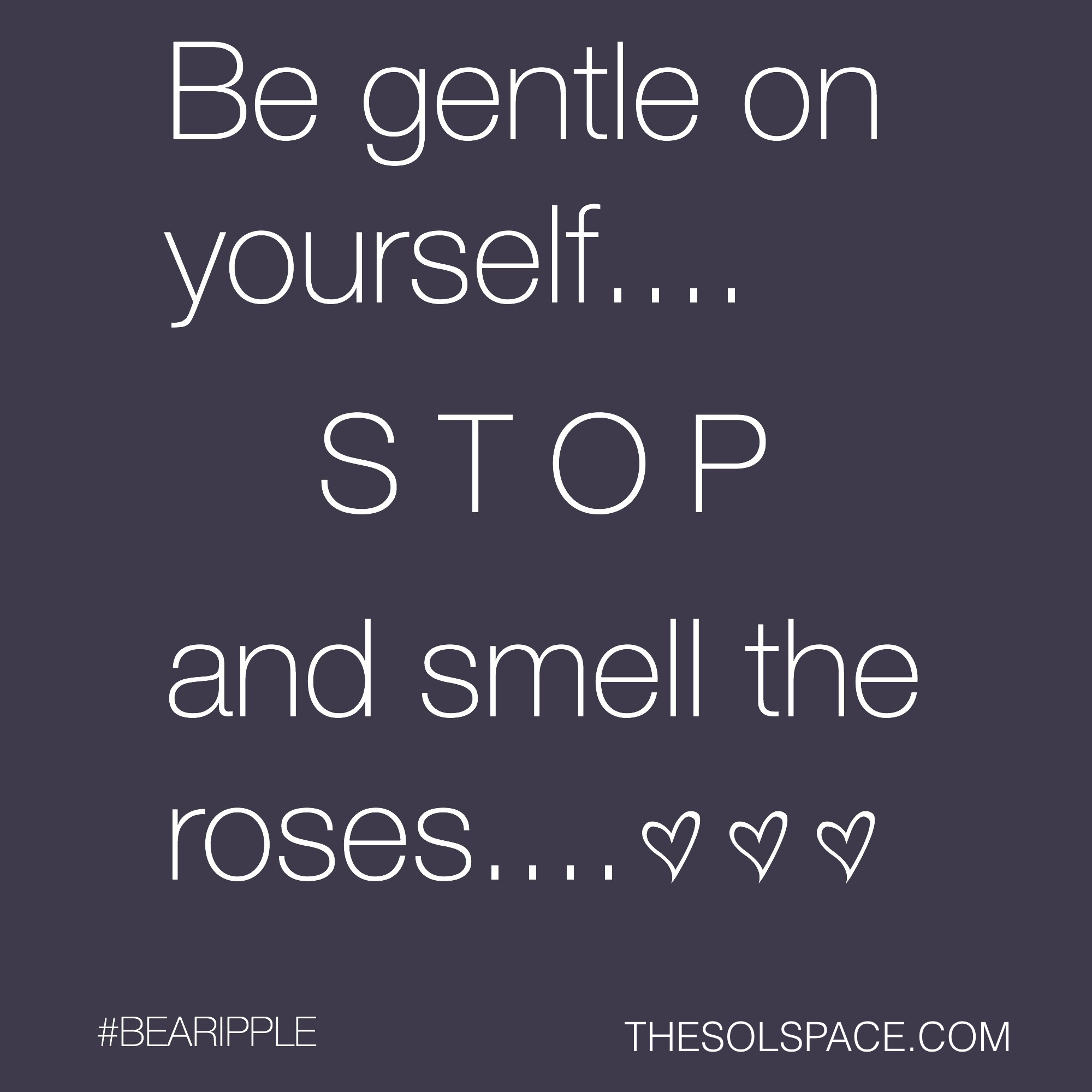 #BeARipple..Be gentle on yourself..STOP and smell the roses... @theSOLspace
