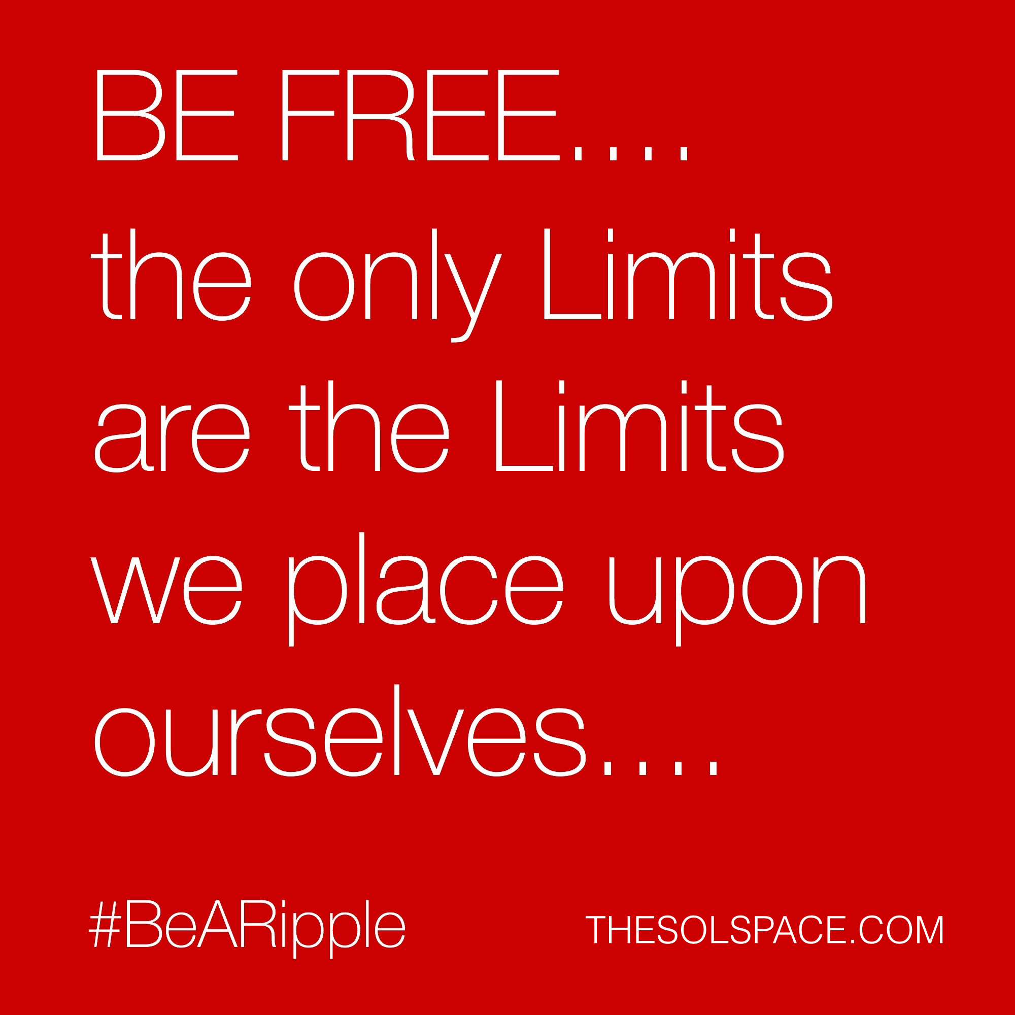 #BeARipple..BE FREE..the only limits are the limits we place upon ourselves @theSOLspace