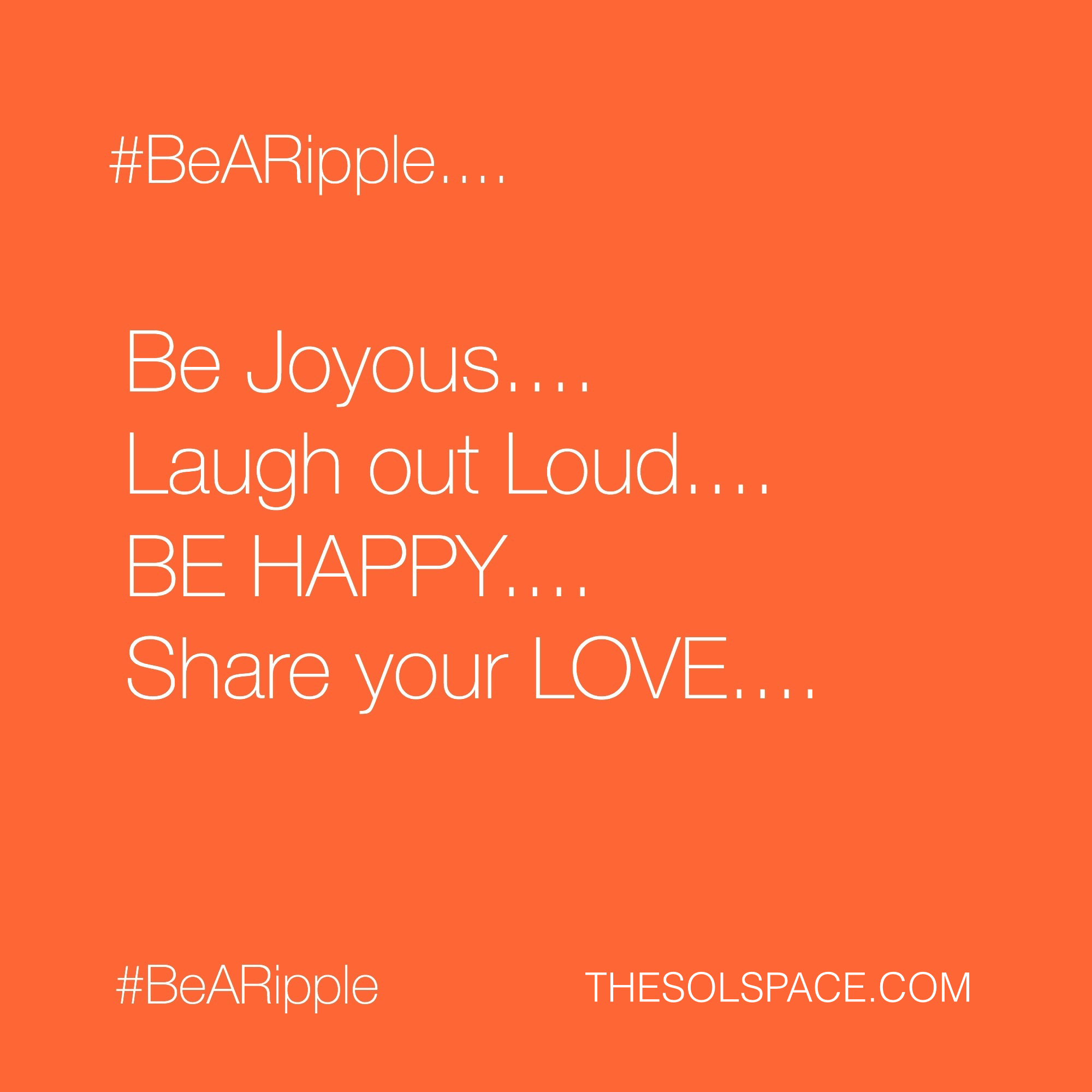 #BeARipple..Be Joyous..Laugh out loud..Be happy..Share your love.. @theSOLspace