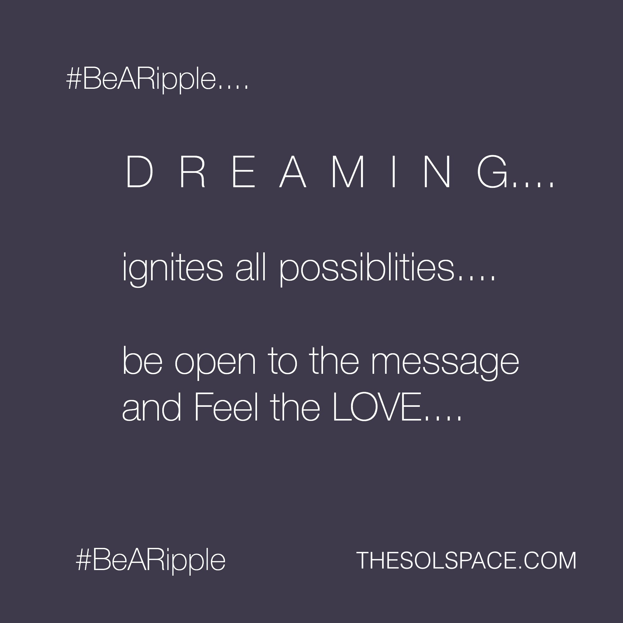 #BeARipple..DREAMING ignites all possibilities...be open to the message and FEEL the LOVE @theSOLspace