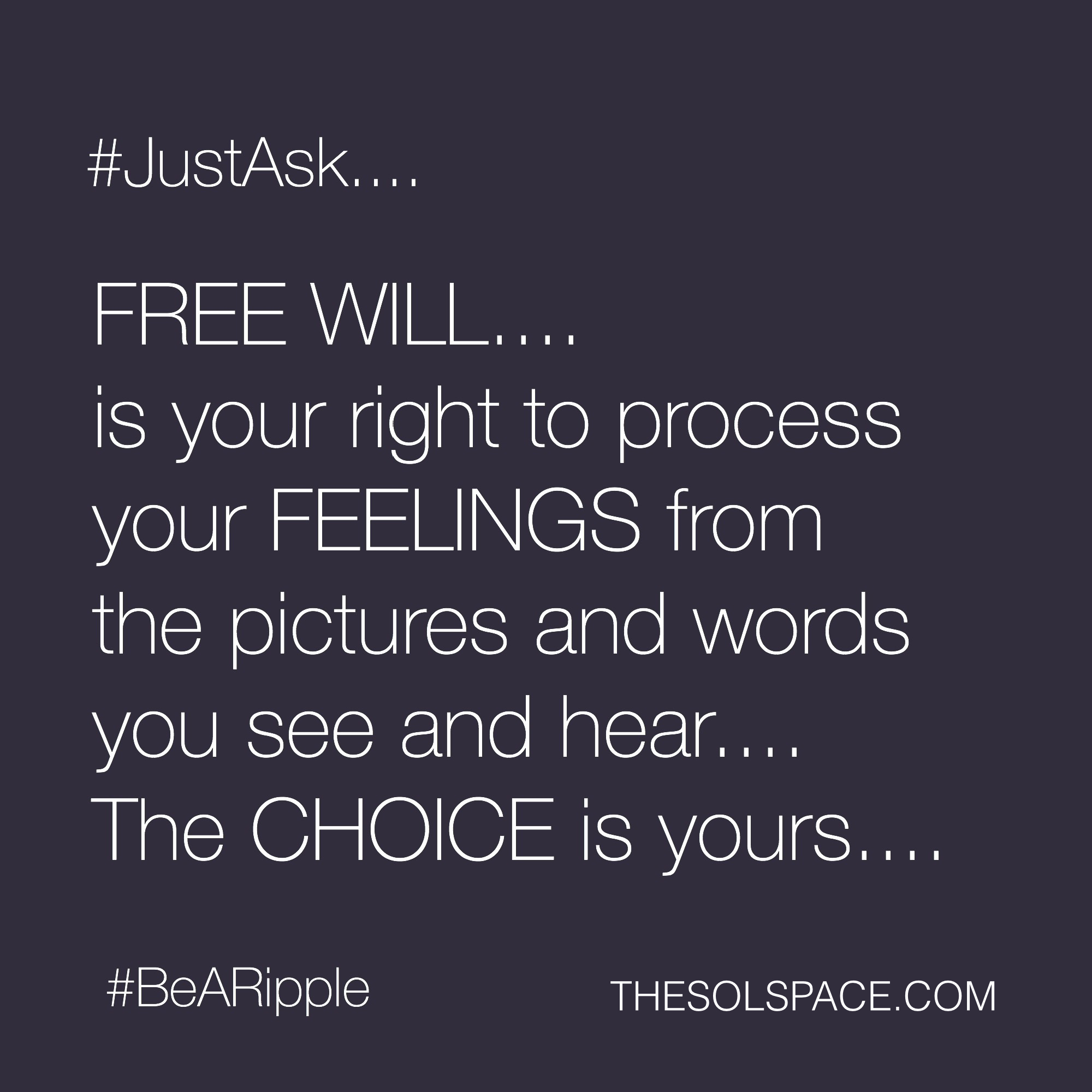 #BeARipple..FREE WILL...is your right to process your FEELINGS from the pictures and words you see and hear..the CHOICE is yours @theSOLspace
