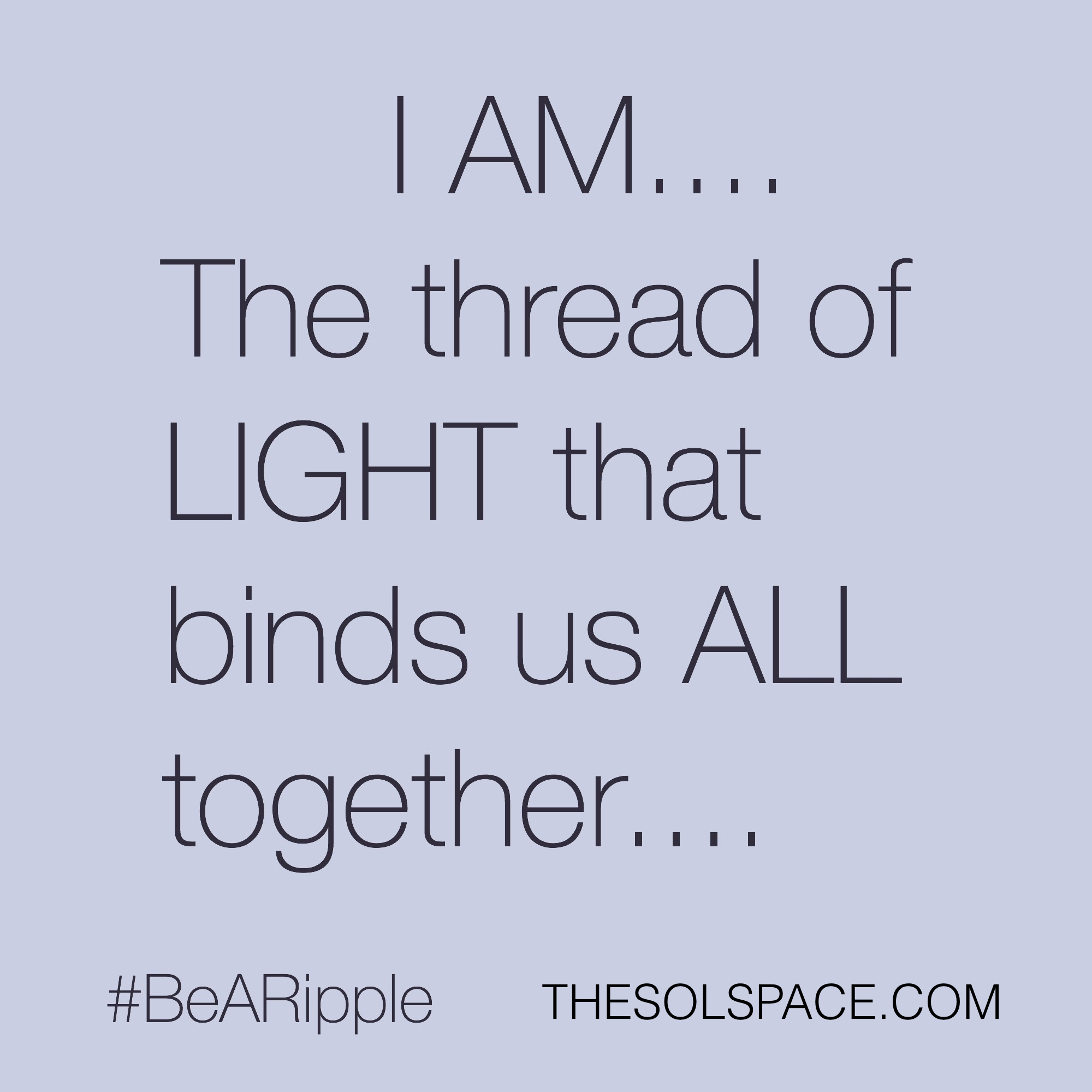 #BeARipple..SOL-I AM..the thread of light that binds us ALL together... @theSOLspace