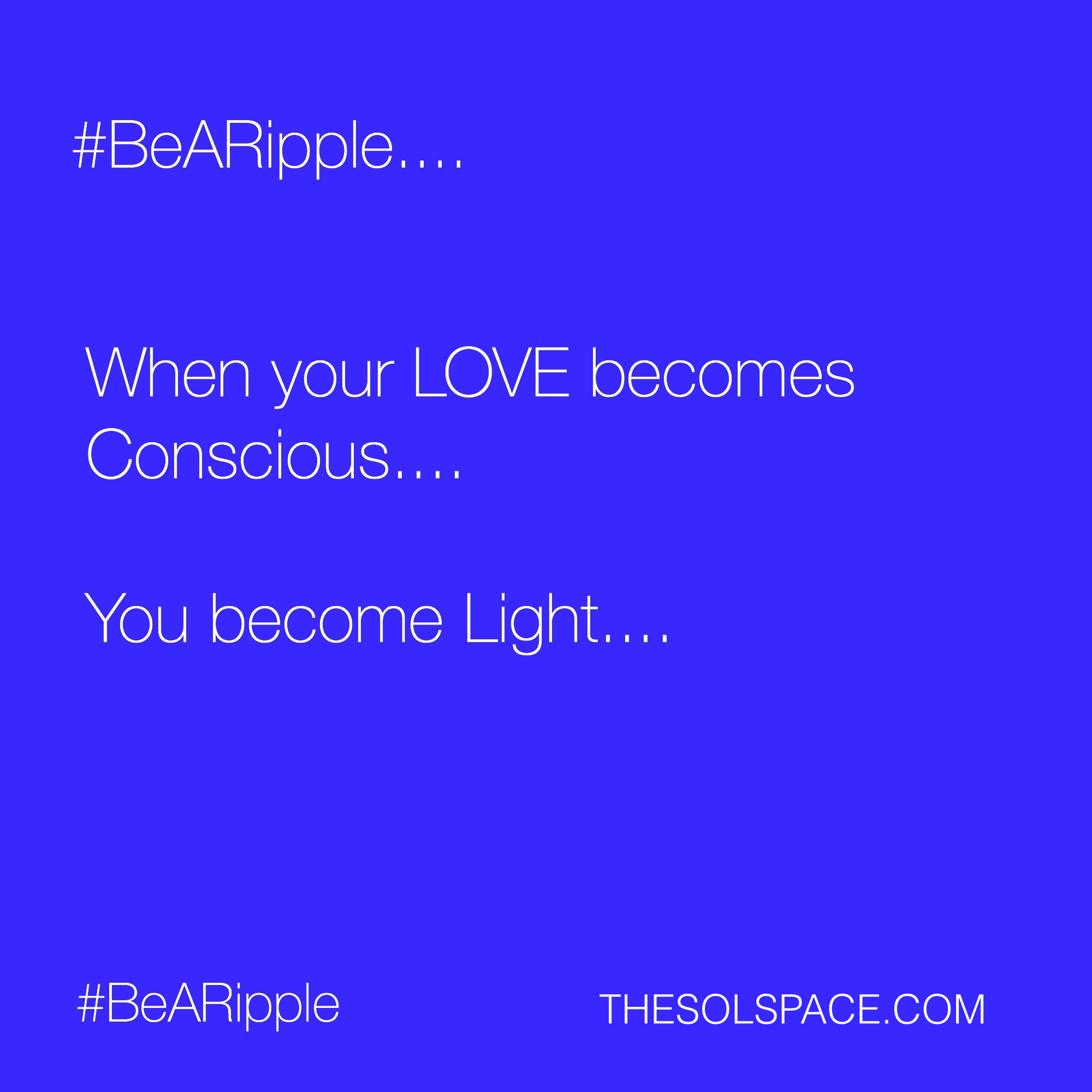 #BeARipple.. When your LOVE becomes conscious...you become LIGHT @theSOLspace