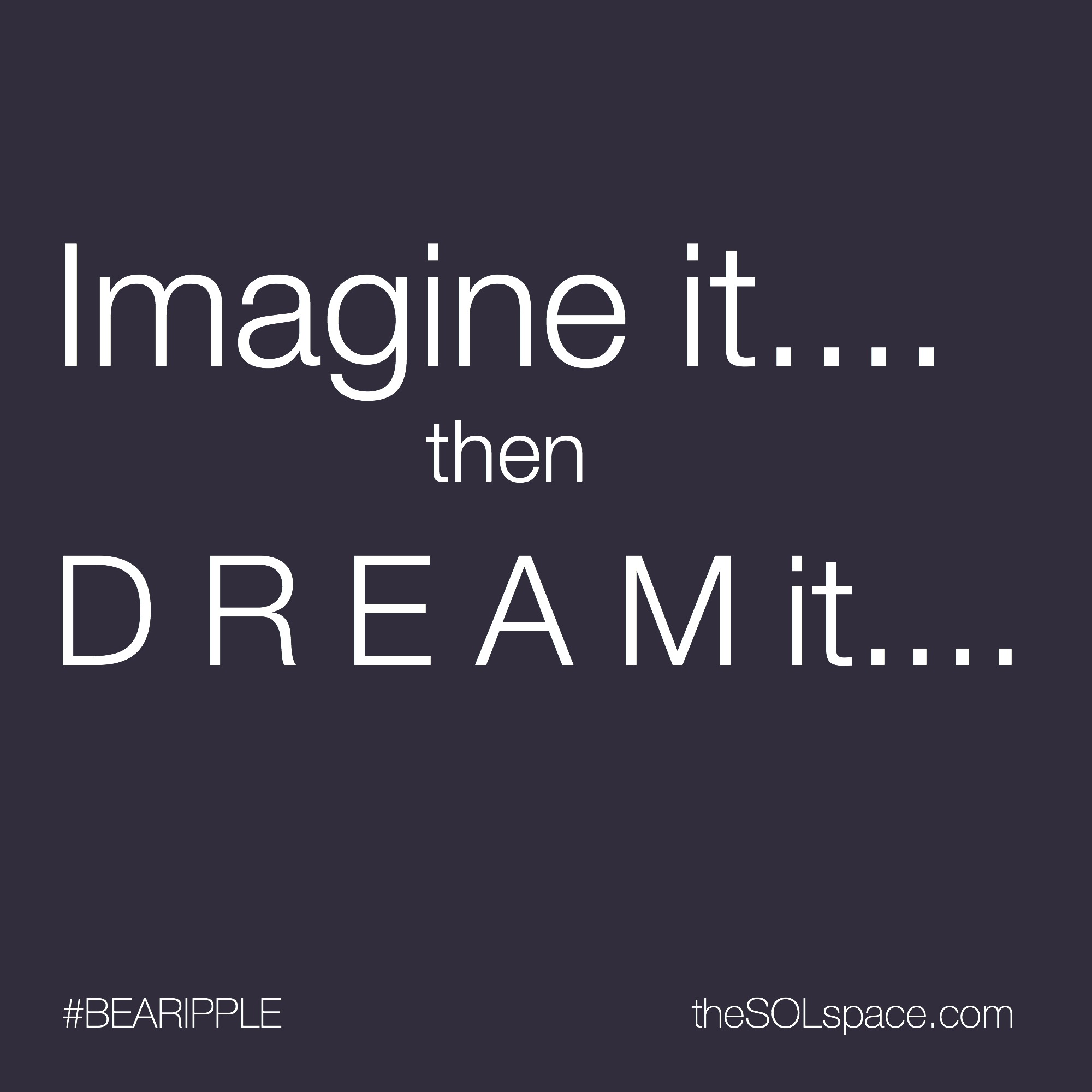 #BeARipple...Imagine it...then Dream It....@theSOLspace