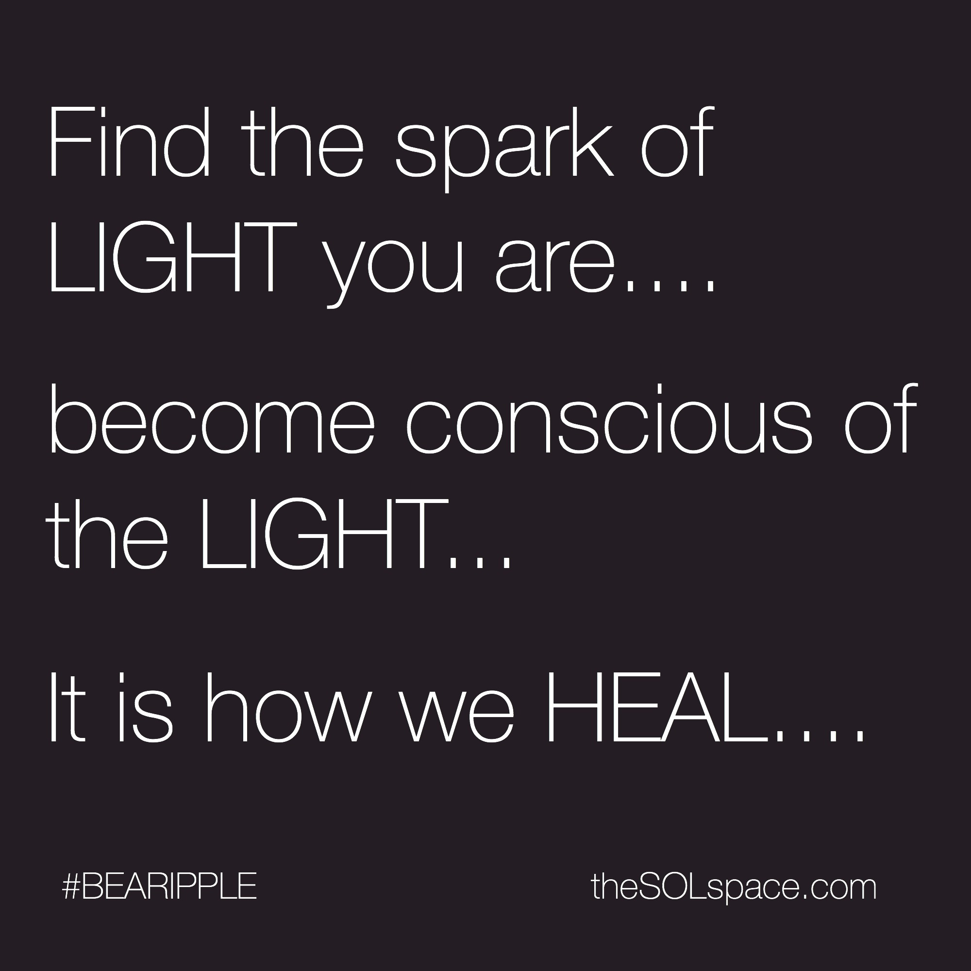 #BeARipple...Find the spark of LIGHT you are...become conscious of the LIGHT..it is how we HEAL @theSOLspace