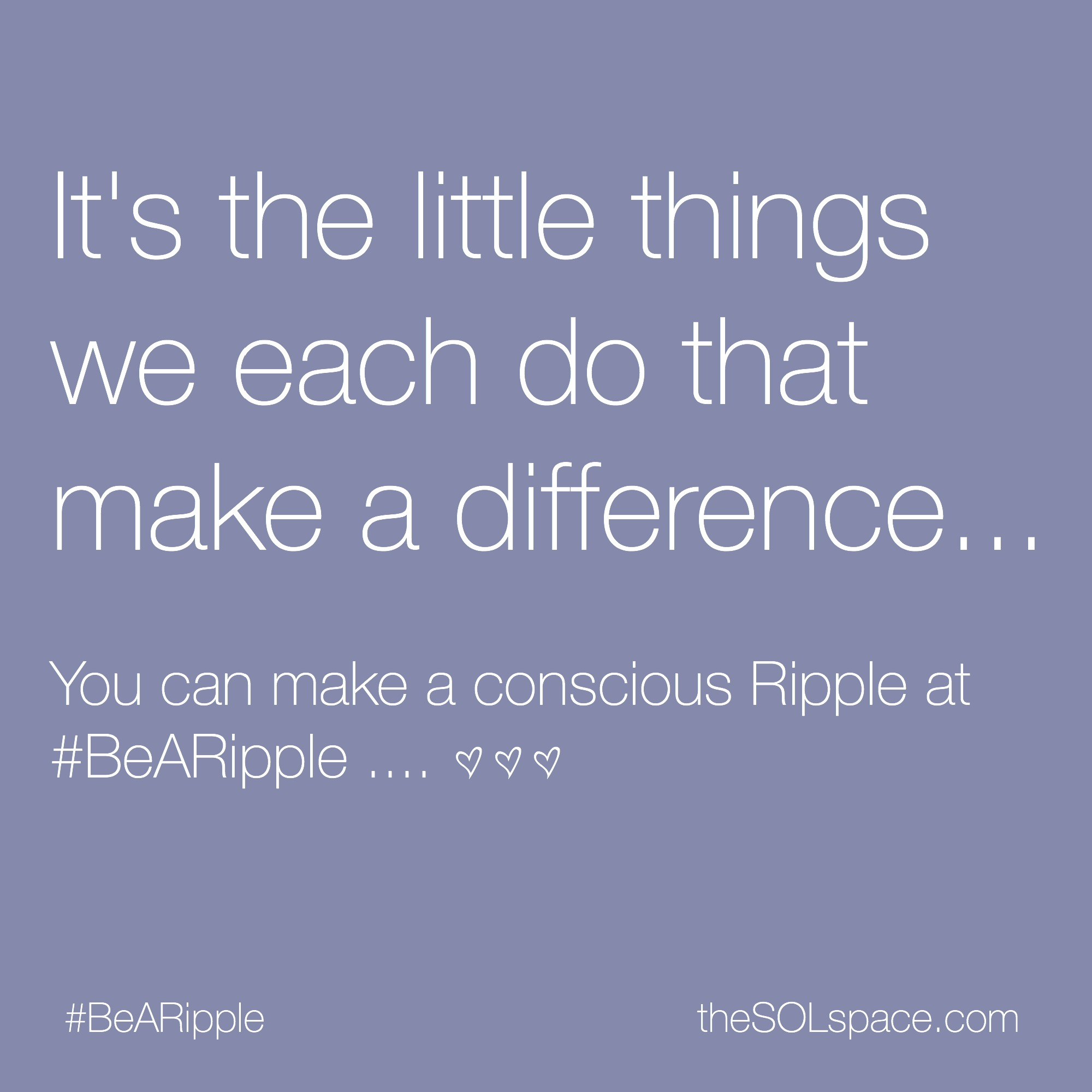 #BeARipple...Its the little things we each do that make a difference...You can make a conscious Ripple @theSOLspace