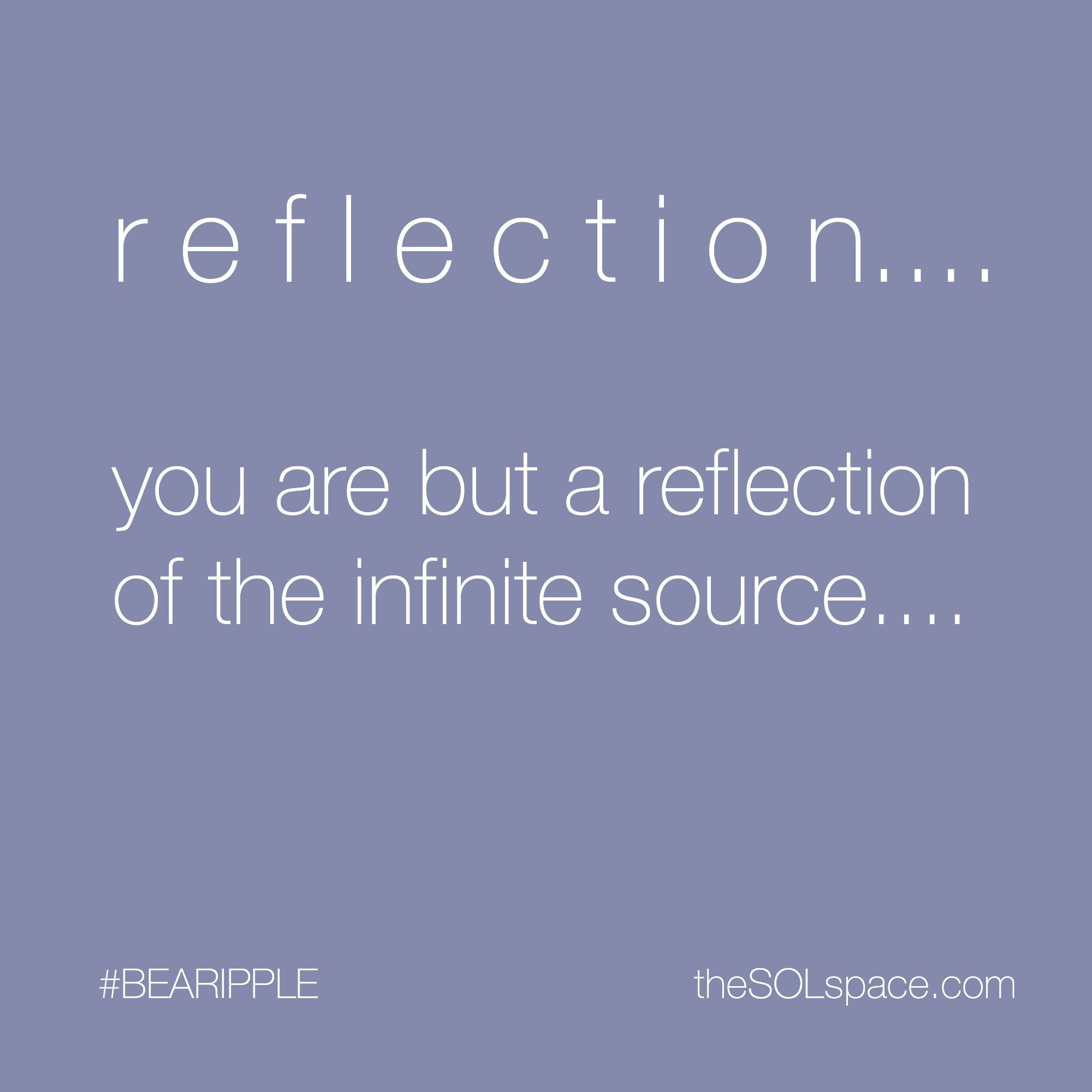 #BeARipple...Reflection...you are but a reflection of the infinite source @theSOLspace
