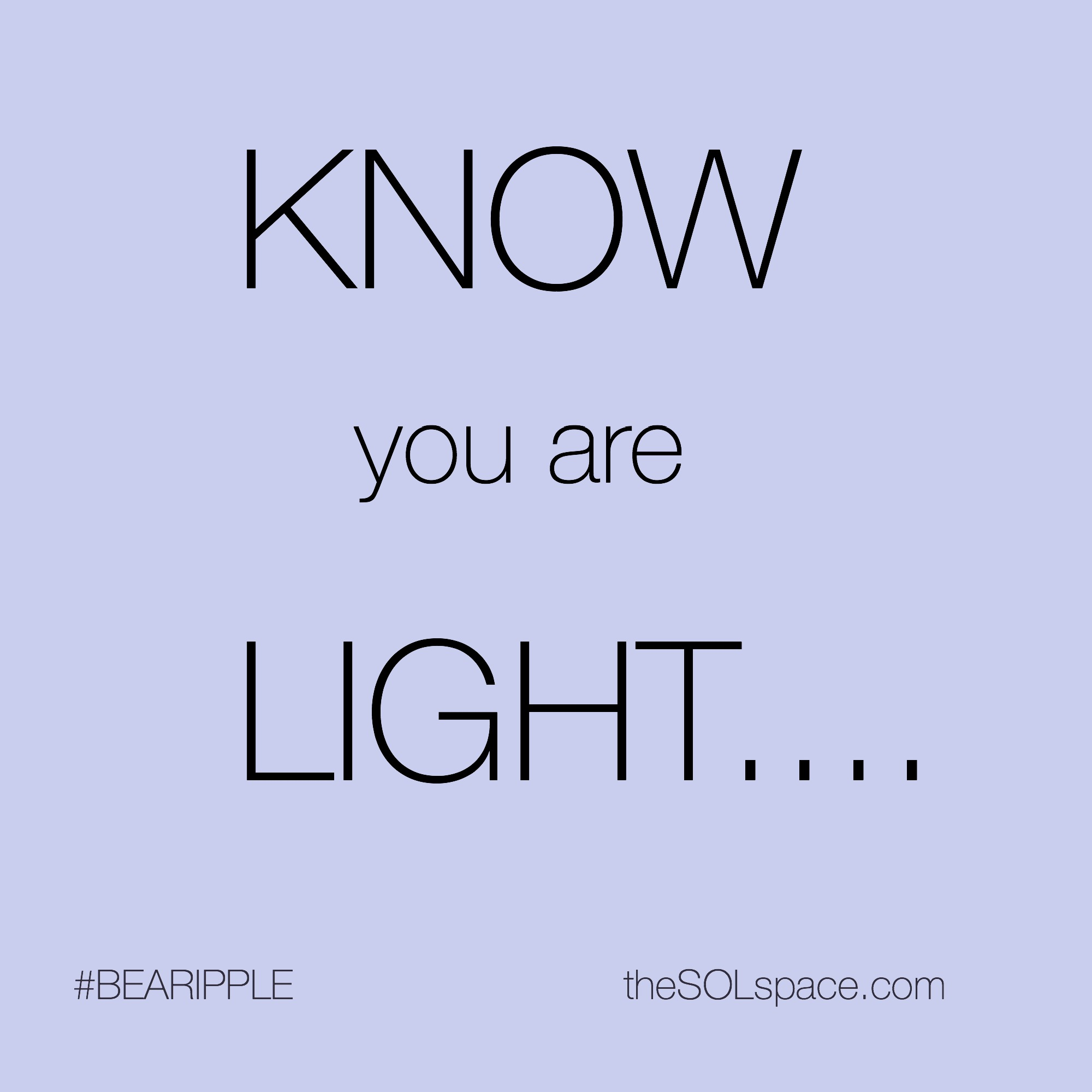 #BeARipple...KNOW you are LIGHT... @theSOLspace