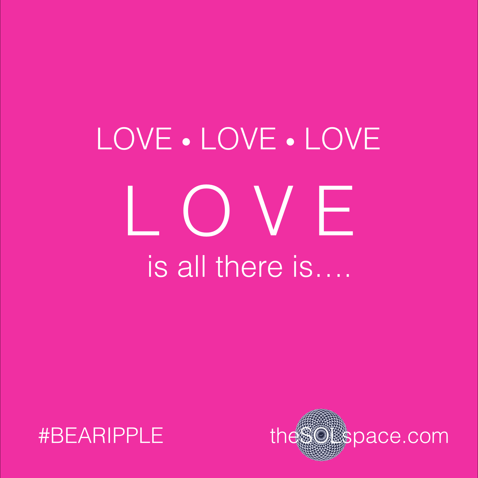#BeARipple @theSOLspace Love Love Love Love is all there is