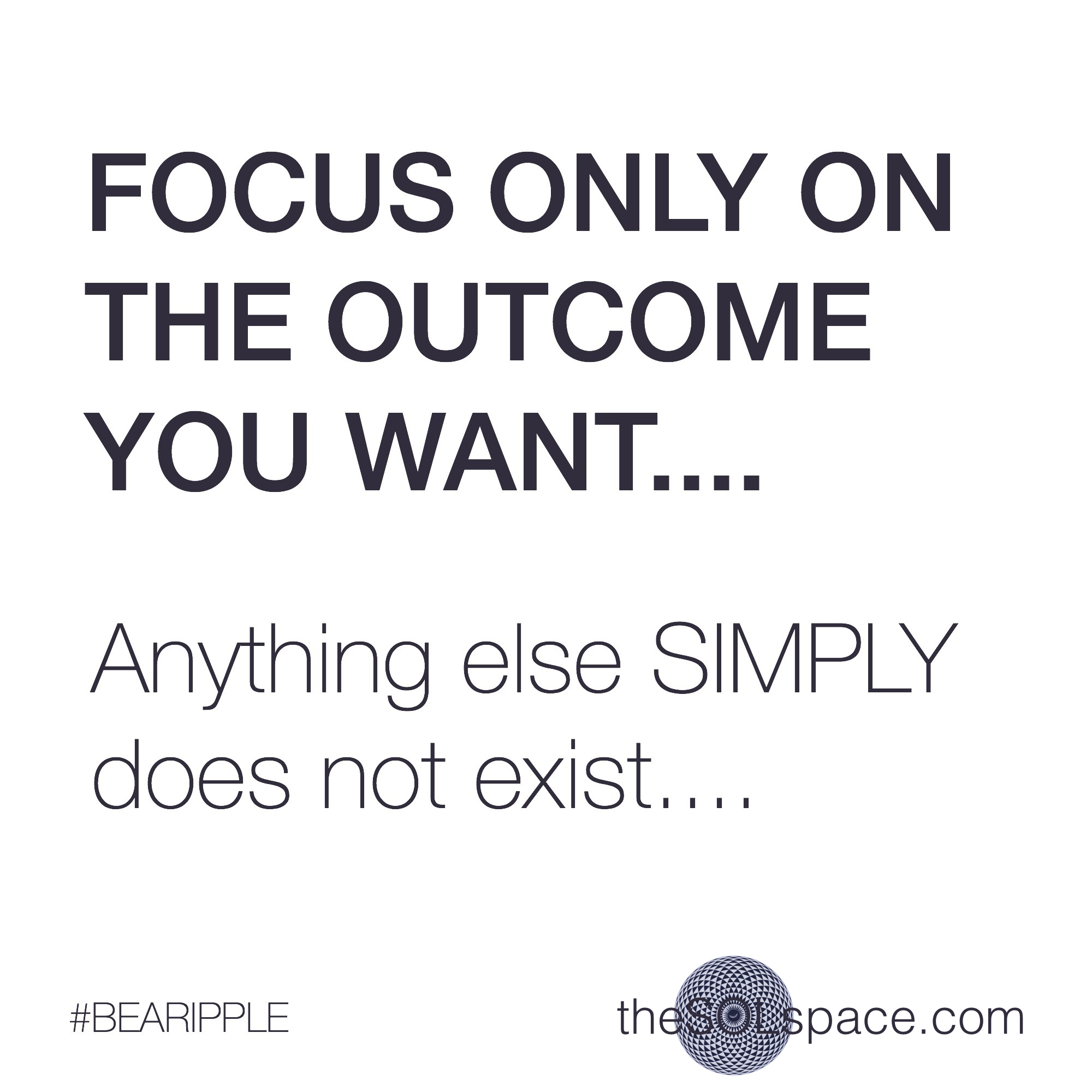 #BeARipple..focus only on the outcome..anything else simply does not exist @theSOLspace