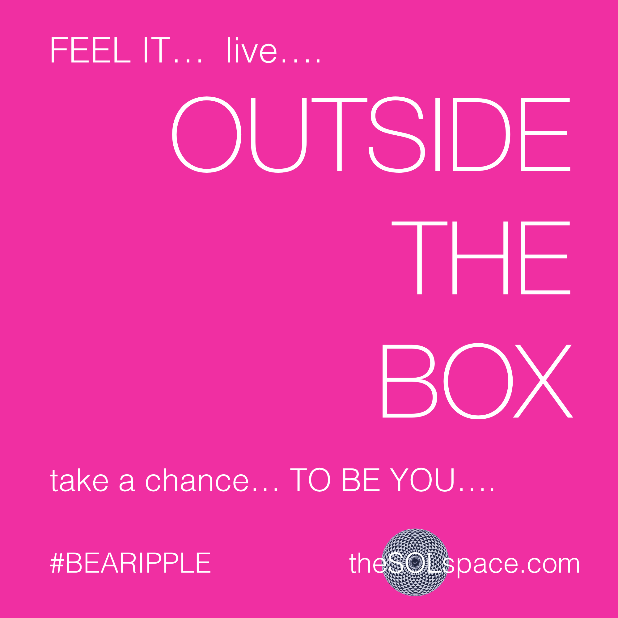 #BeARipple.. Feel it...Live outside the box, take a chance to be you @theSOLspace