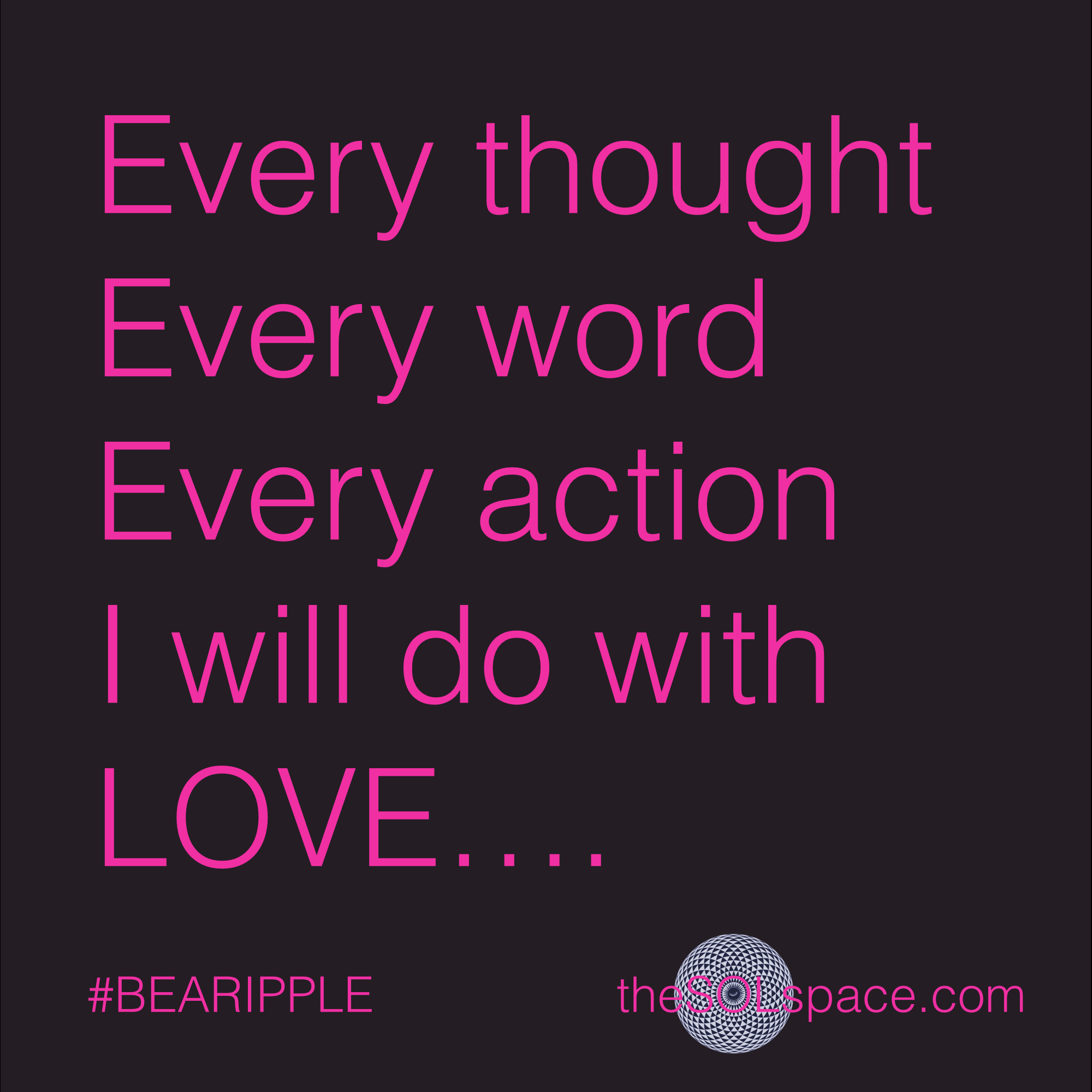 #BeARipple.. Every thought, every word, every action, I will do with LOVE @theSOLspace