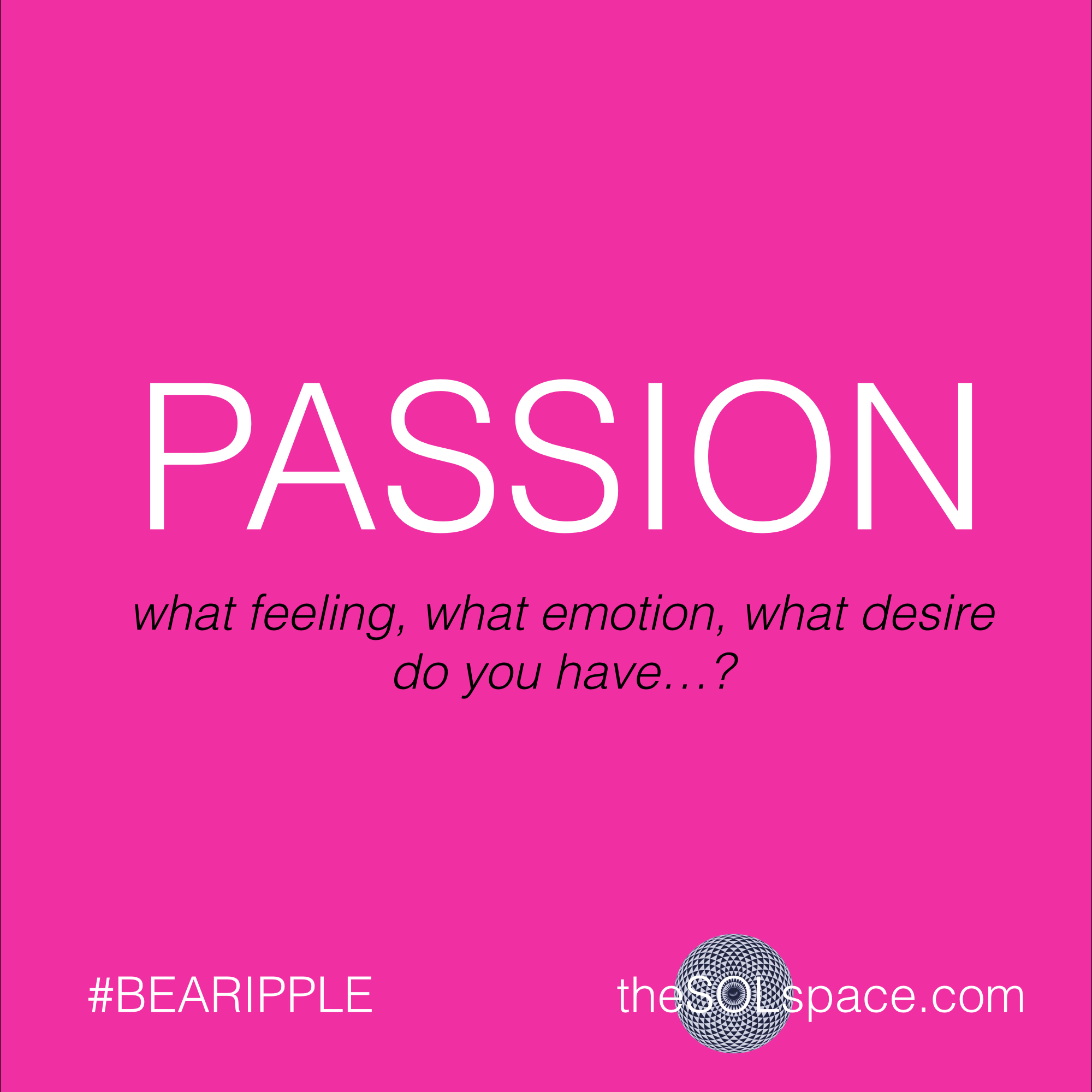 #BeARipple..Passion..what feeling, what emotion, what desire do you have...? @theSOLspace