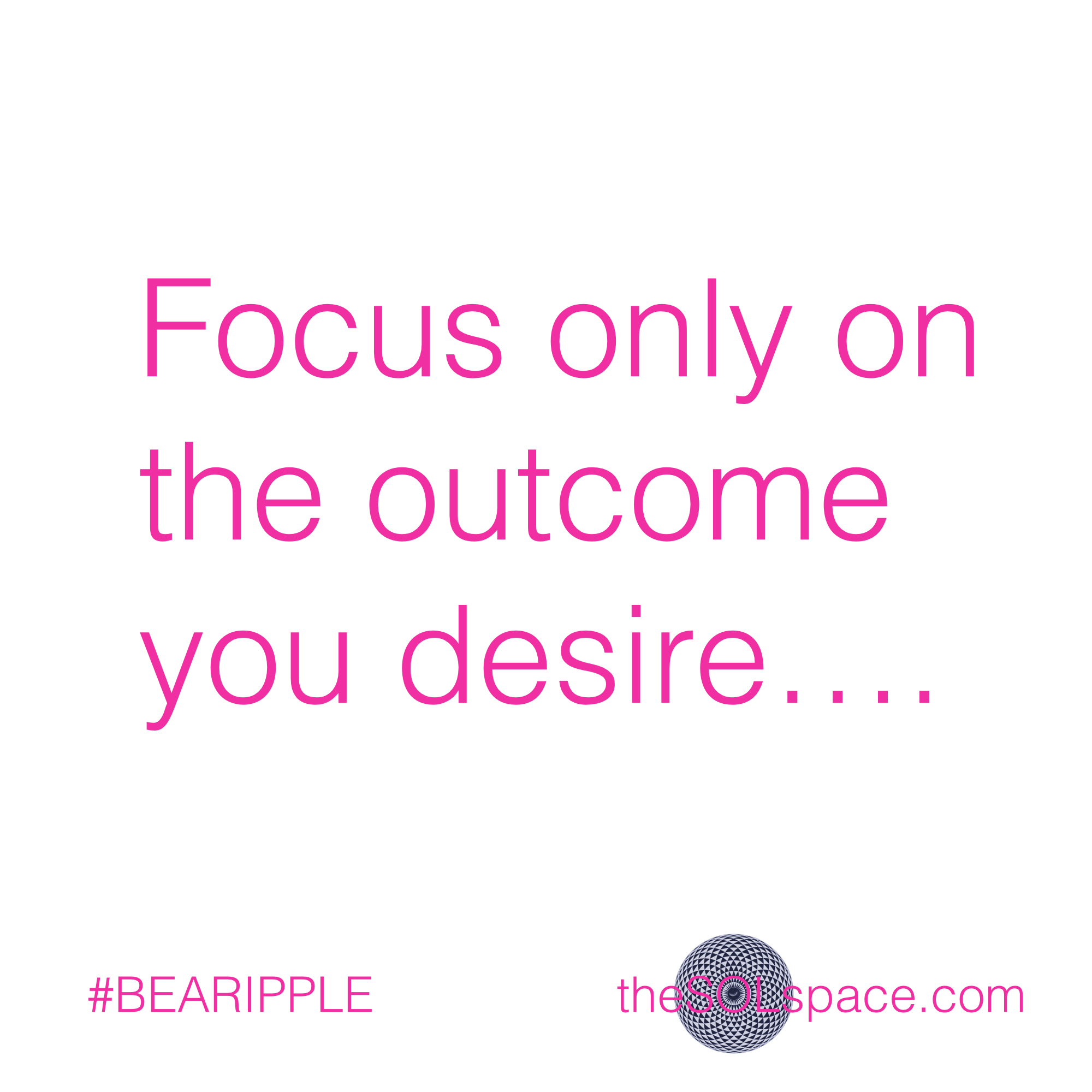 #BeARipple..Focus only on the outcome you desire @theSOLspace