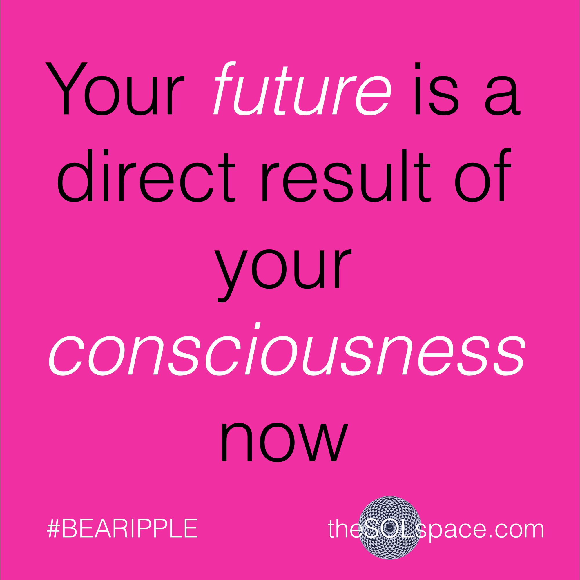 #BeARipple..Your future is a direct result of your consciousness now @theSOLspace